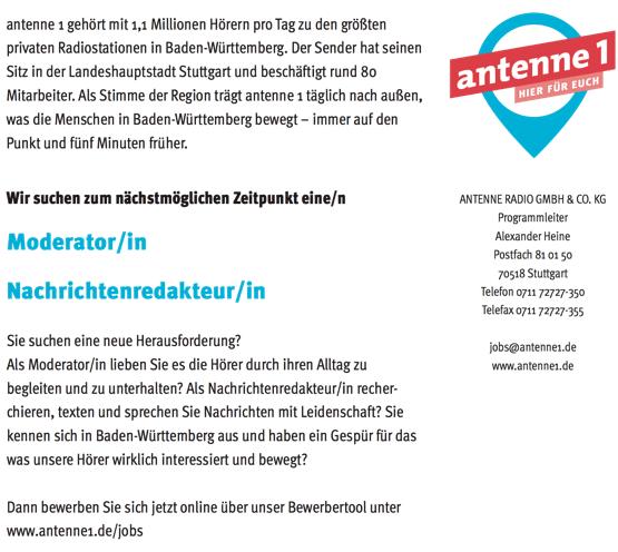 antenne 1 gehört mit 1,1 Millionen Hörern pro Tag zu den größten privaten Radiostationen in Baden-Württemberg. Der Sender hat seinen Sitz in der Landeshauptstadt Stuttgart und beschäftigt rund 80 Mitarbeiter. Als Stimme der Region trägt antenne 1 täglich nach außen, was die Menschen in Baden-Württemberg bewegt – immer auf den Punkt und fünf Minuten früher. Wir suchen zum nächstmöglichen Zeitpunkt eine/n Moderator/in Nachrichtenredakteur/in Sie suchen eine neue Herausforderung? Als Moderator/in lieben Sie es die Hörer durch ihren Alltag zu begleiten und zu unterhalten? Als Nachrichtenredakteur/in recher- chieren, texten und sprechen Sie Nachrichten mit Leidenschaft? Sie ANTENNE RADIO GMBH & CO. KG Programmleiter Alexander Heine Postfach 81 01 50 70518 Stuttgart Telefon 0711 72727-350 Telefax 0711 72727-355 jobs@antenne1.de www.antenne1.de kennen sich in Baden-Württemberg aus und haben ein Gespür für das www.antenne1.de/jobs was unsere Hörer wirklich interessiert und bewegt? Dann bewerben Sie sich jetzt online über unser Bewerbertool unter www.antenne1.de/jobs