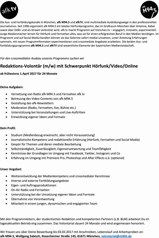 Die Aus- und Fortbildungskanäle in München, afk M94.5 und afkTV, sind multimediale Ausbildungswege in den professionellen Journalismus. Seit 1996 organisiert afk M94.5 ein lokales Hörfunkprogramm, das im Großraum München über Antenne, Kabel sowie über DAB+ und als Stream verbreitet wird. afk tv macht Programm auf münchen.tv – engagiert, innovativ, experimentell. Junge Medienmacher lernen für Hörfunk und Fernsehen alles, was sie für einen erfolgreichen Beruf in den Medien benötigen. Im Programm und auf Social Media Kanälen können sie das Gelernte sofort medial umsetzen, unter Anleitung Erfahrungen sammeln, mit neuen Programmformaten experimentieren und crossmediale Angebote erarbeiten. Die beiden Aus- und Fortbildungsprogramme afk M94.5 und afkTV sind wesentliche Elemente der bayerischen Medienlandschaft. Für den crossmedialen Ausbau unseres Programms suchen wir Redaktions-Volontär (m/w) mit Schwerpunkt Hörfunk/Video/Online ab frühestens 1.April 2017 für 24 Monate Deine Aufgaben:  Vernetzung von Radio afk M94.5 und Fernsehen afk tv  Betreuung des Video-Contents von afk M94.5  Gestaltung des afk-Newsletters  Moderation (Radio, Fernsehen, live, Bühne etc.)  Unterstützung bei Veranstaltungen und Live-Auftritten  Entwicklung eigener Ideen und Formate Dein Profil:  Studium (Medienbezug erwünscht, aber nicht Voraussetzung)  Journalistische Kompetenz und redaktionelle Erfahrung (Hörfunk, Fernsehen und Social Media)  Gespür für Themen und deren mediale Bearbeitung  Selbstständigkeit, Zuverlässigkeit, Eigenverantwortung und Teamfähigkeit  Kenntnisse der Grundlagen im Umgang mit Facebook, Twitter, Instagram und Co  Erfahrung im Umgang mit Premiere Pro, Photoshop und After Effects o.ä. (optional) Unser Angebot:  Weiterentwicklung der Medienkompetenz und crossmedialer Kenntnisse  Interne und externe Fortbildungsangebote  Eigen- und Auftragsproduktionen  On-Air Radio und Fernsehen  Unterstützung bei der Umsetzung eigener Ideen und Formate  Übernahme von Verantwortung  Mitarbeit i