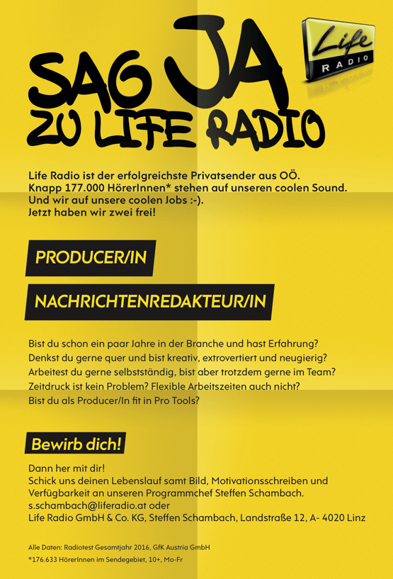 Life Radio ist der erfolgreichste Privatsender aus OÖ. Knapp 177.000 HörerInnen* stehen auf unseren coolen Sound. Und wir auf unsere coolen Jobs :-). Jetzt haben wir zwei frei! PRODUCER/IN NACHRICHTENREDAKTEUR/IN Bist du schon ein paar Jahre in der Branche und hast Erfahrung? Denkst du gerne quer und bist kreativ, extrovertiert und neugierig? Arbeitest du gerne selbstständig, bist aber trotzdem gerne im Team? Zeitdruck ist kein Problem? Flexible Arbeitszeiten auch nicht? Bist du als Producer/In  t in Pro Tools? Bewirb dich! Dann her mit dir! Schick uns deinen Lebenslauf samt Bild, Motivationsschreiben und Verfügbarkeit an unseren Programmchef Steffen Schambach. s.schambach@liferadio.at oder Life Radio GmbH & Co. KG, Steffen Schambach, Landstraße 12, A- 4020 Linz Alle Daten: Radiotest Gesamtjahr 2016, GfK Austria GmbH *176.633 HörerInnen im Sendegebiet, 10+, Mo-Fr