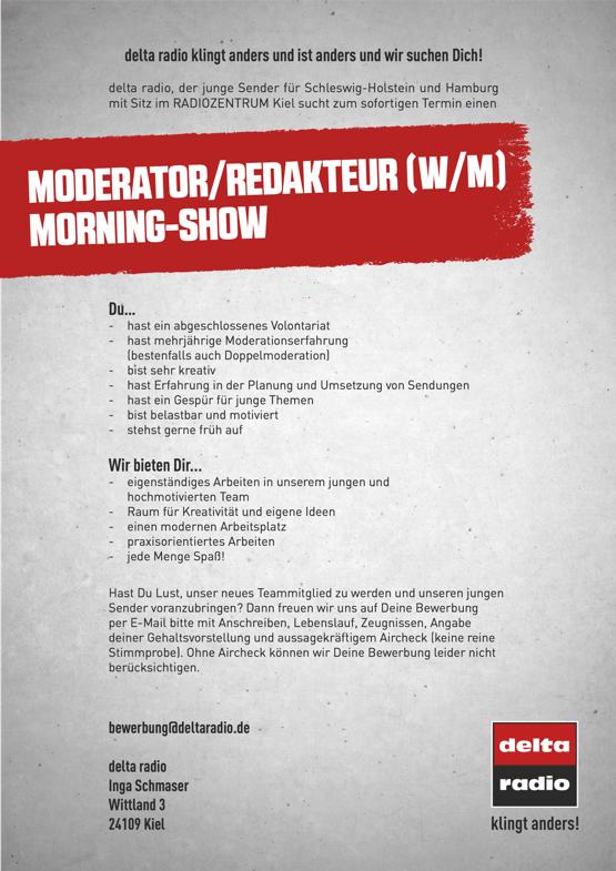 delta radio klingt anders und ist anders und wir suchen Dich! delta radio, der junge Sender für Schleswig-Holstein und Hamburg mit Sitz im RADIOZENTRUM Kiel sucht zum sofortigen Termin einen MODERATOR/REDAKTEUR (W/M) MORNING-SHOW Du... - hast ein abgeschlossenes Volontariat - hast mehrjährige Moderationserfahrung (bestenfalls auch Doppelmoderation) - bist sehr kreativ - hast Erfahrung in der Planung und Umsetzung von Sendungen - hast ein Gespür für junge Themen - bist belastbar und motiviert - stehst gerne früh auf Wir bieten Dir... - eigenständiges Arbeiten in unserem jungen und hochmotivierten Team - Raum für Kreativität und eigene Ideen - einen modernen Arbeitsplatz - praxisorientiertes Arbeiten - jede Menge Spaß! Hast Du Lust, unser neues Teammitglied zu werden und unseren jungen Sender voranzubringen? Dann freuen wir uns auf Deine Bewerbung per E-Mail bitte mit Anschreiben, Lebenslauf, Zeugnissen, Angabe deiner Gehaltsvorstellung und aussagekräftigem Aircheck (keine reine Stimmprobe). Ohne Aircheck können wir Deine Bewerbung leider nicht berücksichtigen. bewerbung@deltaradio.de delta radio Inga Schmaser Wittland 3 24109 Kiel