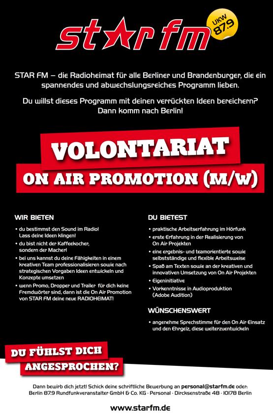 STAR FM – die Radioheimat für alle Berliner und Brandenburger, die ein spannendes und abwechslungsreiches Programm lieben. Du willst dieses Programm mit deinen verrückten Ideen bereichern? Dann komm nach Berlin! ON AIR PROMOTION (M/W)   WIR BIETEN • du bestimmst den Sound im Radio! Lass deine Ideen klingen! • du bist nicht der Kaffeekocher, sondern der Macher! • bei uns kannst du deine Fähigkeiten in einem kreativen Team professionalisieren sowie nach strategischen Vorgaben Ideen entwickeln und Konzepte umsetzen • wenn Promo, Dropper und Trailer für dich keine Fremdwörter sind, dann ist die On Air Promotion von STAR FM deine neue RADIOHEIMAT! ANGESPROCHEN? DU BIETEST • praktische Arbeitserfahrung im Hörfunk • erste Erfahrung in der Realisierung von On Air Projekten • eine ergebnis- und teamorientierte sowie selbstständige und flexible Arbeitsweise • Spaß am Texten sowie an der kreativen und innovativen Umsetzung von On Air Projekten • Eigeninitiative • Vorkenntnisse in Audioproduktion (Adobe Audition) WÜNSCHENSWERT • angenehme Sprechstimme für den On Air Einsatz und den Ehrgeiz, diese weiterzuentwickeln    Dann bewirb dich jetzt! Schick deine schriftliche Bewerbung an personal@starfm.de oder: Berlin 87.9 Rundfunkveranstalter GmbH & Co. KG · Personal · Dircksenstraße 48 · 10178 Berlin www.starfm.de DU FÜHLST DICH VOLONTARIAT