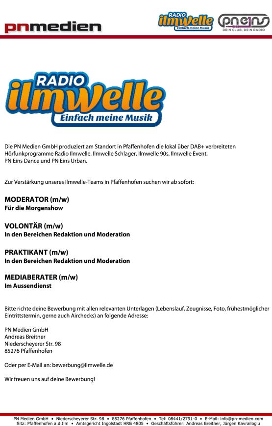 Die PN Medien GmbH produziert am Standort in Pfaffenhofen die lokal über DAB+ verbreiteten Hörfunkprogramme Radio Ilmwelle, Ilmwelle Schlager, Ilmwelle 90s, Ilmwelle Event, PN Eins Dance und PN Eins Urban. Zur Verstärkung unseres Ilmwelle-Teams in Pfaffenhofen suchen wir ab sofort: MODERATOR (m/w) Für die Morgenshow VOLONTÄR (m/w) In den Bereichen Redaktion und Moderation PRAKTIKANT (m/w) In den Bereichen Redaktion und Moderation MEDIABERATER (m/w) Im Aussendienst Bitte richte deine Bewerbung mit allen relevanten Unterlagen (Lebenslauf, Zeugnisse, Foto, frühestmöglicher Eintrittstermin, gerne auch Airchecks) an folgende Adresse: PN Medien GmbH Andreas Breitner Niederscheyerer Str. 98 85276 Pfaffenhofen Oder per E-Mail an: bewerbung@ilmwelle.de Wir freuen uns auf deine Bewerbung!  PN Medien GmbH • Niederscheyerer Str. 98 • 85276 Pfaffenhofen • Tel: 08441/2791-0 • E-Mail: info@pn-medien.com Sitz: Pfaffenhofen a.d.Ilm • Amtsgericht Ingolstadt HRB 4805 • Geschäftsführer: Andreas Breitner, Jürgen Kavrailoglu
