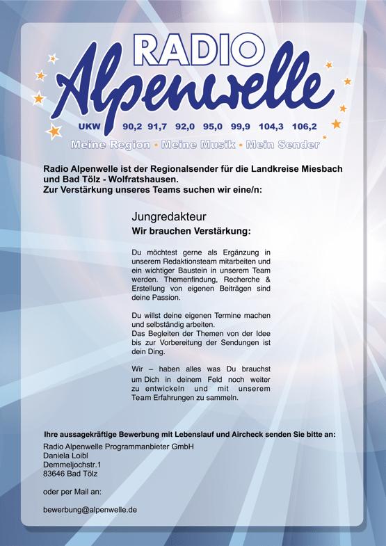 Radio Alpenwelle ist der Regionalsender für die Landkreise Miesbach und Bad Tölz - Wolfratshausen. Zur Verstärkung unseres Teams suchen wir eine/n: Jungredakteur Wir brauchen Verstärkung: Du möchtest gerne als Ergänzung in unserem Redaktionsteam mitarbeiten und ein wichtiger Baustein in unserem Team werden. Themenfindung, Recherche & Erstellung von eigenen Beiträgen sind deine Passion. Du willst deine eigenen Termine machen und selbständig arbeiten. Das Begleiten der Themen von der Idee bis zur Vorbereitung der Sendungen ist dein Ding. Wir – haben alles was Du brauchst um Dich in deinem Feld noch weiter zu entwickeln und mit unserem Team Erfahrungen zu sammeln. Ihre aussagekräftige Bewerbung mit Lebenslauf und Aircheck senden Sie bitte an: Radio Alpenwelle Programmanbieter GmbH Daniela Loibl Demmeljochstr.1 83646 Bad Tölz oder per Mail an: bewerbung@alpenwelle.de