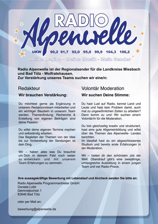 Radio Alpenwelle ist der Regionalsender für die Landkreise Miesbach und Bad Tölz - Wolfratshausen. Zur Verstärkung unseres Teams suchen wir eine/n: Redakteur Wir brauchen Verstärkung: Du möchtest gerne als Ergänzung in unserem Redaktionsteam mitarbeiten und ein wichtiger Baustein in unserem Team werden. Themenfindung, Recherche & Erstellung von eigenen Beiträgen sind deine Passion. Du willst deine eigenen Termine machen und selbständig arbeiten. Das Begleiten der Themen von der Idee bis zur Vorbereitung der Sendungen ist dein Ding. Wir – haben alles was Du brauchst um Dich in deinem Feld noch weiter zu entwickeln und mit unserem Team Erfahrungen zu sammeln. Volontär Moderation Wir suchen Deine Stimme: Du hast Lust auf Radio, kennst Land und Leute und hast kein Problem damit, auch mal zu ungewöhnlichen Zeiten zu arbeiten? Dann komm zu uns! Wir suchen eine/n Volontär/in für die Moderation. Du bist gleichzeitig kreativ und strukturiert, hast eine gute Allgemeinbildung und willst über die Themen des Alpenwelle- Landes berichten. Im Idealfall hast du ein abgeschlossenes Studium und bereits erste Erfahrungen in der Moderation. Wir – bieten dir den schönsten Job der Welt. Obendrauf gibt's eine zweijährige, umfangreiche Ausbildung in einem jungen Team und viel Radio-Praxis. Ihre aussagekräftige Bewerbung mit Lebenslauf und Aircheck senden Sie bitte an: Radio Alpenwelle Programmanbieter GmbH Daniela Loibl Demmeljochstr.1 83646 Bad Tölz oder per Mail an: bewerbung@alpenwelle.de