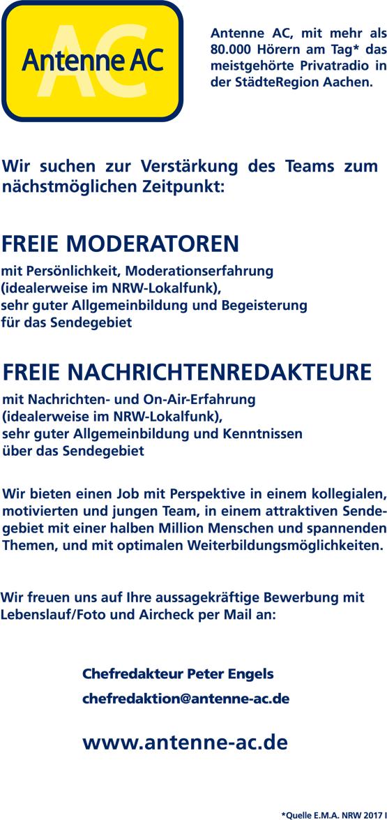 Antenne AC, mit mehr als 80.000 Hörern am Tag* das meistgehörte Privatradio in der StädteRegion Aachen. Wir suchen zur Verstärkung des Teams zum nächstmöglichen Zeitpunkt: FREIE MODERATOREN mit Persönlichkeit, Moderationserfahrung (idealerweise im NRW-Lokalfunk), sehr guter Allgemeinbildung und Begeisterung für das Sendegebiet FREIE NACHRICHTENREDAKTEURE mit Nachrichten- und On-Air-Erfahrung (idealerweise im NRW-Lokalfunk), sehr guter Allgemeinbildung und Kenntnissen über das Sendegebiet Wir bieten einen Job mit Perspektive in einem kollegialen, motivierten und jungen Team, in einem attraktiven Sende- gebiet mit einer halben Million Menschen und spannenden Themen, und mit optimalen Weiterbildungsmöglichkeiten. Wir freuen uns auf Ihre aussagekräftige Bewerbung mit Lebenslauf/Foto und Aircheck per Mail an: Chefredakteur Peter Engels chefredaktion@antenne-ac.de www.antenne-ac.de