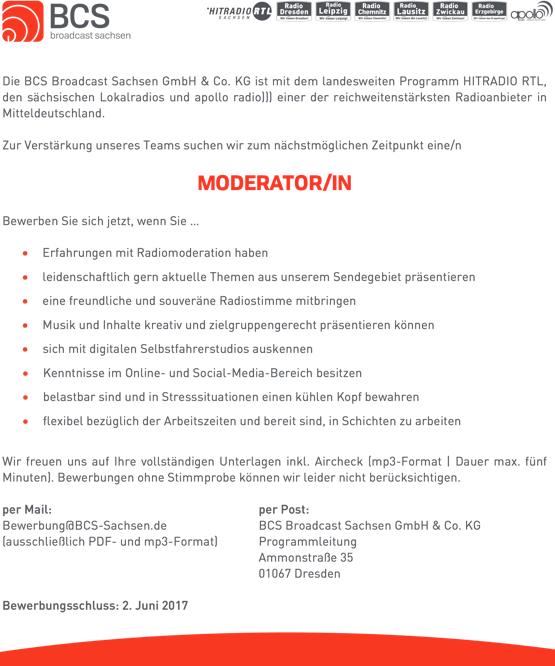 Die BCS Broadcast Sachsen GmbH & Co. KG ist mit dem landesweiten Programm HITRADIO RTL, den sächsischen Lokalradios und apollo radio))) einer der reichweitenstärksten Radioanbieter in Mitteldeutschland. Zur Verstärkung unseres Teams suchen wir zum nächstmöglichen Zeitpunkt eine/n MODERATOR/IN Bewerben Sie sich jetzt, wenn Sie ... • Erfahrungen mit Radiomoderation haben • leidenschaftlich gern aktuelle Themen aus unserem Sendegebiet präsentieren • eine freundliche und souveräne Radiostimme mitbringen • Musik und Inhalte kreativ und zielgruppengerecht präsentieren können • sich mit digitalen Selbstfahrerstudios auskennen • Kenntnisse im Online- und Social-Media-Bereich besitzen • belastbar sind und in Stresssituationen einen kühlen Kopf bewahren • flexibel bezüglich der Arbeitszeiten und bereit sind, in Schichten zu arbeiten Wir freuen uns auf Ihre vollständigen Unterlagen inkl. Aircheck (mp3-Format | Dauer max. fünf Minuten). Bewerbungen ohne Stimmprobe können wir leider nicht berücksichtigen. per Mail: Bewerbung@BCS-Sachsen.de (ausschließlich PDF- und mp3-Format) Bewerbungsschluss: 2. Juni 2017 per Post: BCS Broadcast Sachsen GmbH & Co. KG Programmleitung Ammonstraße 35 01067 Dresden