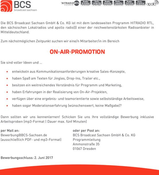Die BCS Broadcast Sachsen GmbH & Co. KG ist mit dem landesweiten Programm HITRADIO RTL, den sächsischen Lokalradios und apollo radio))) einer der reichweitenstärksten Radioanbieter in Mitteldeutschland. Zum nächstmöglichen Zeitpunkt suchen wir eine/n Mitarbeiter/in im Bereich ON-AIR-PROMOTION Sie sind voller Ideen und ... • entwickeln aus Kommunikationsanforderungen kreative Sales-Konzepte, • haben Spaß am Texten für Jingles, Drop-Ins, Trailer etc., • besitzen ein weitreichendes Verständnis für Programm und Marketing, • haben Erfahrungen in der Realisierung von On-Air-Projekten, • verfügen über eine ergebnis- und teamorientierte sowie selbstständige Arbeitsweise, • haben sogar Moderationserfahrung (wünschenswert, keine Maßgabe)? Dann sollten wir uns kennenlernen! Schicken Sie uns Ihre vollständige Bewerbung inklusive Arbeitsproben (mp3-Format | Dauer max. fünf Minuten) per Mail an: Bewerbung@BCS-Sachsen.de (ausschließlich PDF- und mp3-Format) Bewerbungsschluss: 2. Juni 2017 oder per Post an: BCS Broadcast Sachsen GmbH & Co. KG Programmleitung Ammonstraße 35 01067 Dresden