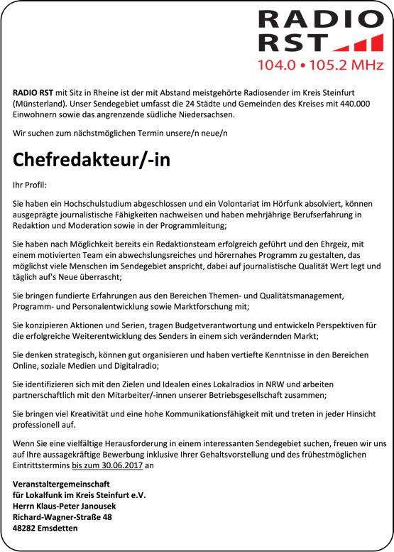 RADIO RST mit Sitz in Rheine ist der mit Abstand meistgehörte Radiosender im Kreis Steinfurt (Münsterland). Unser Sendegebiet umfasst die 24 Städte und Gemeinden des Kreises mit 440.000 Einwohnern sowie das angrenzende südliche Niedersachsen. Wir suchen zum nächstmöglichen Termin unsere/n neue/n Chefredakteur/-in Ihr Profil: Sie haben ein Hochschulstudium abgeschlossen und ein Volontariat im Hörfunk absolviert, können ausgeprägte journalistische Fähigkeiten nachweisen und haben mehrjährige Berufserfahrung in Redaktion und Moderation sowie in der Programmleitung; Sie haben nach Möglichkeit bereits ein Redaktionsteam erfolgreich geführt und den Ehrgeiz, mit einem motivierten Team ein abwechslungsreiches und hörernahes Programm zu gestalten, das möglichst viele Menschen im Sendegebiet anspricht, dabei auf journalistische Qualität Wert legt und täglich auf's Neue überrascht; Sie bringen fundierte Erfahrungen aus den Bereichen Themen- und Qualitätsmanagement, Programm- und Personalentwicklung sowie Marktforschung mit; Sie konzipieren Aktionen und Serien, tragen Budgetverantwortung und entwickeln Perspektiven für die erfolgreiche Weiterentwicklung des Senders in einem sich verändernden Markt; Sie denken strategisch, können gut organisieren und haben vertiefte Kenntnisse in den Bereichen Online, soziale Medien und Digitalradio; Sie identifizieren sich mit den Zielen und Idealen eines Lokalradios in NRW und arbeiten partnerschaftlich mit den Mitarbeiter/-innen unserer Betriebsgesellschaft zusammen; Sie bringen viel Kreativität und eine hohe Kommunikationsfähigkeit mit und treten in jeder Hinsicht professionell auf. Wenn Sie eine vielfältige Herausforderung in einem interessanten Sendegebiet suchen, freuen wir uns auf Ihre aussagekräftige Bewerbung inklusive Ihrer Gehaltsvorstellung und des frühestmöglichen Eintrittstermins bis zum 30.06.2017 an Veranstaltergemeinschaft für Lokalfunk im Kreis Steinfurt e.V. Herrn Klaus-Peter Janousek Richard-Wagner-Straße 48 48282 Emsdetten