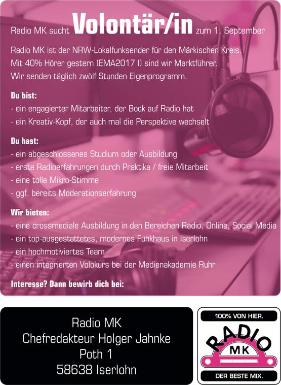 Radio MK sucht Volontär/in zum 1. September Radio MK ist der NRW-Lokalfunksender für den Märkischen Kreis. Mit 40% Hörer gestern (EMA2017 I) sind wir Marktführer. Wir senden täglich zwölf Stunden Eigenprogramm. Du bist: - ein engagierter Mitarbeiter, der Bock auf Radio hat - ein Kreativ-Kopf, der auch mal die Perspektive wechselt Du hast: - ein abgeschlossenes Studium oder Ausbildung - erste Radioerfahrungen durch Praktika / freie Mitarbeit - eine tolle Mikro-Stimme - ggf. bereits Moderationserfahrung Wir bieten: - eine crossmediale Ausbildung in den Bereichen Radio, Online, Social Media - ein top-ausgestattetes, modernes Funkhaus in Iserlohn - ein hochmotiviertes Team - einen integrierten Volokurs bei der Medienakademie Ruhr Interesse? Dann bewirb dich bei: Radio MK Chefredakteur Holger Jahnke Poth 1 58638 Iserlohn