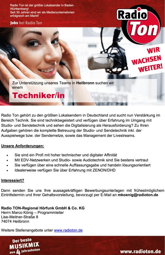 Zur Unterstützung unseres Teams in Heilbronn suchen wir  eine/n  Techniker/in Radio Ton ist der größte Lokalsender in Baden-Württemberg! Seit 30 Jahren sind wir als Medienunternehmen erfolgreich am Markt!  Radio Ton gehört zu den größten Lokalsendern in Deutschland und sucht nun Verstärkung im Bereich Technik. Sie sind technikbegeistert und verfügen über Erfahrung im Umgang mit Studio- und Sendetechnik und sehen die Digitalisierung als Herausforderung? Zu Ihren Aufgaben gehören die komplette Betreuung der Studio- und Sendetechnik inkl. der Ausspielwege bzw. der Sendernetze, sowie das Management der Livestreams.  Unsere Anforderungen:  Sie sind ein Profi mit hoher technischer und digitaler Affinität  Mit EDV-Netzwerken und Studio- sowie Audiotechnik sind Sie bestens vertraut  Sie verfügen über eine schnelle Auffassungsgabe und handeln lösungsorientiert  Idealerweise verfügen Sie über Erfahrung mit ZENON/DHD   Interessiert?  Dann senden Sie uns Ihre aussagekräftigen Bewerbungsunterlagen mit frühestmöglichem Eintrittstermin und Ihrer Gehaltsvorstellung, bevorzugt per E-Mail an mkoenig@radioton.de