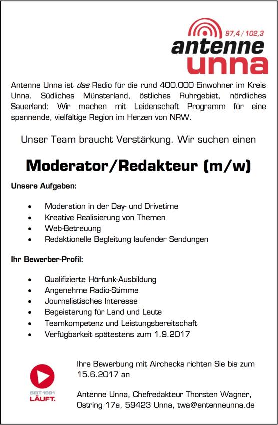 Antenne Unna ist das Radio für die rund 400.000 Einwohner im Kreis Unna. Südliches Münsterland, östliches Ruhrgebiet, nördliches Sauerland: Wir machen mit Leidenschaft Programm für eine spannende, vielfältige Region im Herzen von NRW. Unser Team braucht Verstärkung. Wir suchen einen Moderator/Redakteur (m/w) Unsere Aufgaben:  Moderation in der Day- und Drivetime  Kreative Realisierung von Themen  Web-Betreuung  Redaktionelle Begleitung laufender Sendungen Ihr Bewerber-Profil:  Qualifizierte Hörfunk-Ausbildung  Angenehme Radio-Stimme  Journalistisches Interesse  Begeisterung für Land und Leute  Teamkompetenz und Leistungsbereitschaft  Verfügbarkeit spätestens zum 1.9.2017 Ihre Bewerbung mit Airchecks richten Sie bis zum 15.6.2017 an Antenne Unna, Chefredakteur Thorsten Wagner, Ostring 17a, 59423 Unna, twa@antenneunna.de