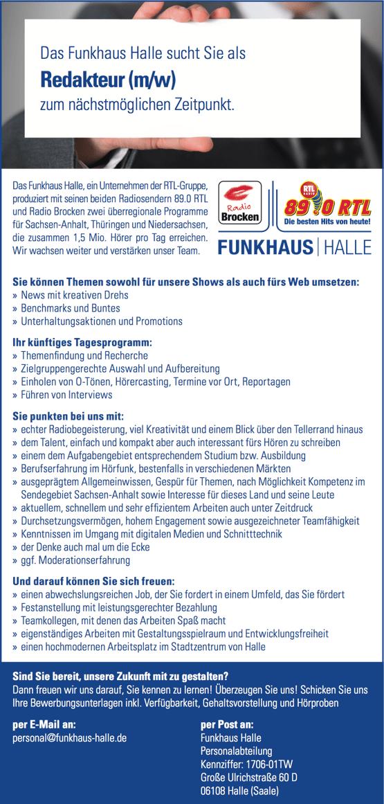 Das Funkhaus Halle sucht Sie als Redakteur (m/w) zum nächstmöglichen Zeitpunkt. Das Funkhaus Halle, ein Unternehmen der RTL-Gruppe, produziert mit seinen beiden Radiosendern 89.0 RTL und Radio Brocken zwei überregionale Programme für Sachsen-Anhalt, Thüringen und Niedersachsen, die zusammen 1,5 Mio. Hörer pro Tag erreichen. Wir wachsen weiter und verstärken unser Team. Sie können Themen sowohl für unsere Shows als auch fürs Web umsetzen: » News mit kreativen Drehs » Benchmarks und Buntes » Unterhaltungsaktionen und Promotions Ihr künftiges Tagesprogramm: » Themen ndung und Recherche » Zielgruppengerechte Auswahl und Aufbereitung » Einholen von O-Tönen, Hörercasting, Termine vor Ort, Reportagen » Führen von Interviews Sie punkten bei uns mit: » echter Radiobegeisterung, viel Kreativität und einem Blick über den Tellerrand hinaus » dem Talent, einfach und kompakt aber auch interessant fürs Hören zu schreiben » einem dem Aufgabengebiet entsprechendem Studium bzw. Ausbildung » Berufserfahrung im Hörfunk, bestenfalls in verschiedenen Märkten » ausgeprägtem Allgemeinwissen, Gespür für Themen, nach Möglichkeit Kompetenz im Sendegebiet Sachsen-Anhalt sowie Interesse für dieses Land und seine Leute » aktuellem, schnellem und sehr ef zientem Arbeiten auch unter Zeitdruck » Durchsetzungsvermögen, hohem Engagement sowie ausgezeichneter Teamfähigkeit » Kenntnissen im Umgang mit digitalen Medien und Schnitttechnik » der Denke auch mal um die Ecke » ggf. Moderationserfahrung Und darauf können Sie sich freuen: » einen abwechslungsreichen Job, der Sie fordert in einem Umfeld, das Sie fördert » Festanstellung mit leistungsgerechter Bezahlung » Teamkollegen, mit denen das Arbeiten Spaß macht » eigenständiges Arbeiten mit Gestaltungsspielraum und Entwicklungsfreiheit » einen hochmodernen Arbeitsplatz im Stadtzentrum von Halle Sind Sie bereit, unsere Zukunft mit zu gestalten? Dann freuen wir uns darauf, Sie kennen zu lernen! Überzeugen Sie uns! Schicken Sie uns Ihre Bewerbungsunterlagen