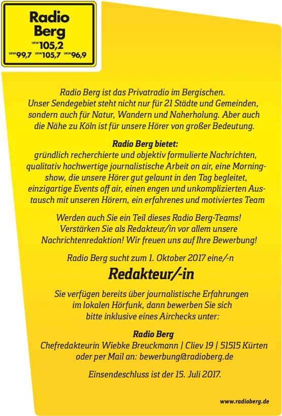 Radio Berg ist das Privatradio im Bergischen. Unser Sendegebiet steht nicht nur für 21 Städte und Gemeinden, sondern auch für Natur, Wandern und Naherholung. Aber auch die Nähe zu Köln ist für unsere Hörer von großer Bedeutung. Radio Berg bietet: gründlich recherchierte und objektiv formulierte Nachrichten, qualitativ hochwertige journalistische Arbeit on air, eine Morning- show, die unsere Hörer gut gelaunt in den Tag begleitet, einzigartige Events o  air, einen engen und unkomplizierten Aus- tausch mit unseren Hörern, ein erfahrenes und motiviertes Team Werden auch Sie ein Teil dieses Radio Berg-Teams! Verstärken Sie als Redakteur/in vor allem unsere Nachrichtenredaktion! Wir freuen uns auf Ihre Bewerbung! Radio Berg sucht zum 1. Oktober 2017 eine/-n Redakteur/-in Sie verfügen bereits über journalistische Erfahrungen im lokalen Hörfunk, dann bewerben Sie sich bitte inklusive eines Airchecks unter: Radio Berg Chefredakteurin Wiebke Breuckmann | Cliev 19 | 51515 Kürten oder per Mail an: bewerbung@radioberg.de Einsendeschluss ist der 15. Juli 2017. www.radioberg.de