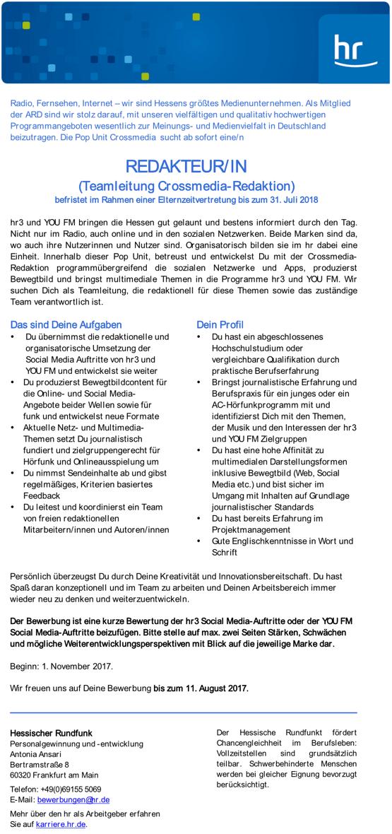 Radio, Fernsehen, Internet – wir sind Hessens größtes Medienunternehmen. Als Mitglied der ARD sind wir stolz darauf, mit unseren vielfältigen und qualitativ hochwertigen Programmangeboten wesentlich zur Meinungs- und Medienvielfalt in Deutschland beizutragen. Die Pop Unit Crossmedia sucht ab sofort eine/n REDAKTEUR/IN (Teamleitung Crossmedia-Redaktion) befristet im Rahmen einer Elternzeitvertretung bis zum 31. Juli 2018 hr3 und YOU FM bringen die Hessen gut gelaunt und bestens informiert durch den Tag. Nicht nur im Radio, auch online und in den sozialen Netzwerken. Beide Marken sind da, wo auch ihre Nutzerinnen und Nutzer sind. Organisatorisch bilden sie im hr dabei eine Einheit. Innerhalb dieser Pop Unit, betreust und entwickelst Du mit der Crossmedia- Redaktion programmübergreifend die sozialen Netzwerke und Apps, produzierst Bewegtbild und bringst multimediale Themen in die Programme hr3 und YOU FM. Wir suchen Dich als Teamleitung, die redaktionell für diese Themen sowie das zuständige Team verantwortlich ist. Das sind Deine Aufgaben • Du übernimmst die redaktionelle und organisatorische Umsetzung der Social Media Auftritte von hr3 und YOU FM und entwickelst sie weiter • Du produzierst Bewegtbildcontent für die Online- und Social Media- Angebote beider Wellen sowie für funk und entwickelst neue Formate • Aktuelle Netz- und Multimedia- Themen setzt Du journalistisch fundiert und zielgruppengerecht für Hörfunk und Onlineausspielung um • Du nimmst Sendeinhalte ab und gibst regelmäßiges, Kriterien basiertes Feedback • Du leitest und koordinierst ein Team von freien redaktionellen Mitarbeitern/innen und Autoren/innen Dein Profil • Du hast ein abgeschlossenes Hochschulstudium oder vergleichbare Qualifikation durch praktische Berufserfahrung • Bringst journalistische Erfahrung und Berufspraxis für ein junges oder ein AC-Hörfunkprogramm mit und identifizierst Dich mit den Themen, der Musik und den Interessen der hr3 und YOU FM Zielgruppen • Du hast eine hohe Affinität zu