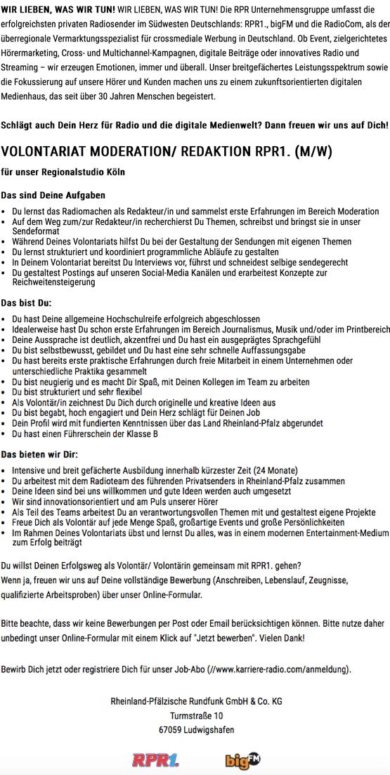 Volontariat Moderation/ Redaktion RPR1. 05.07.17, 15(00   WIR LIEBEN, WAS WIR TUN! WIR LIEBEN, WAS WIR TUN! Die RPR Unternehmensgruppe umfasst die erfolgreichsten privaten Radiosender im Südwesten Deutschlands: RPR1., bigFM und die RadioCom, als der überregionale Vermarktungsspezialist für crossmediale Werbung in Deutschland. Ob Event, zielgerichtetes Hörermarketing, Cross- und Multichannel-Kampagnen, digitale Beiträge oder innovatives Radio und Streaming – wir erzeugen Emotionen, immer und überall. Unser breitgefächertes Leistungsspektrum sowie die Fokussierung auf unsere Hörer und Kunden machen uns zu einem zukunftsorientierten digitalen Medienhaus, das seit über 30 Jahren Menschen begeistert. Schlägt auch Dein Herz für Radio und die digitale Medienwelt? Dann freuen wir uns auf Dich! VOLONTARIAT MODERATION/ REDAKTION RPR1. (M/W) für unser Regionalstudio Köln Das sind Deine Aufgaben • DulernstdasRadiomachenalsRedakteur/inundsammelstersteErfahrungenimBereichModeration • AufdemWegzum/zurRedakteur/inrecherchierstDuThemen,schreibstundbringstsieinunser • Sendeformat • Während Deines Volontariats hilfst Du bei der Gestaltung der Sendungen mit eigenen Themen • DulernststrukturiertundkoordiniertprogrammlicheAbläufezugestalten • InDeinemVolontariatbereitstDuInterviewsvor,führstundschneidestselbigesendegerecht Du gestaltest Postings auf unseren Social-Media Kanälen und erarbeitest Konzepte zur Reichweitensteigerung Das bist Du: • DuhastDeineallgemeineHochschulreifeerfolgreichabgeschlossen • IdealerweisehastDuschonersteErfahrungenimBereichJournalismus,Musikund/oderimPrintbereich • Deine Aussprache ist deutlich, akzentfrei und Du hast ein ausgeprägtes Sprachgefühl • Dubistselbstbewusst,gebildetundDuhasteinesehrschnelleAuffassungsgabe • DuhastbereitserstepraktischeErfahrungendurchfreieMitarbeitineinemUnternehmenoder http://www.karriere-radio.com/talention/stellenangebote/347474 Seite 1 von 2 Volontariat Moderation/ Redaktion RPR1. 05.07.17, 15(00  • unterschiedliche Praktika ge
