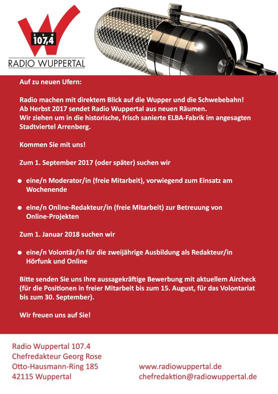 Auf zu neuen Ufern: Radio machen mit direktem Blick auf die Wupper und die Schwebebahn! Ab Herbst 2017 sendet Radio Wuppertal aus neuen Räumen. Wir ziehen um in die historische, frisch sanierte ELBA-Fabrik im angesagten Stadtviertel Arrenberg. Kommen Sie mit uns! Zum 1. September 2017 (oder später) suchen wir eine/n Moderator/in (freie Mitarbeit), vorwiegend zum Einsatz am Wochenende eine/n Online-Redakteur/in (freie Mitarbeit) zur Betreuung von Online-Projekten Zum 1. Januar 2018 suchen wir eine/n Volontär/in für die zweijährige Ausbildung als Redakteur/in Hörfunk und Online Bi e senden Sie uns Ihre aussagekrä ige Bewerbung mit aktuellem Aircheck (für die Posi onen in freier Mitarbeit bis zum 15. August, für das Volontariat bis zum 30. September). Wir freuen uns auf Sie!    Radio Wuppertal 107.4 Chefredakteur Georg Rose O o-Hausmann-Ring 185 www.radiowuppertal.de 42115 Wuppertal chefredaktion@radiowuppertal.de