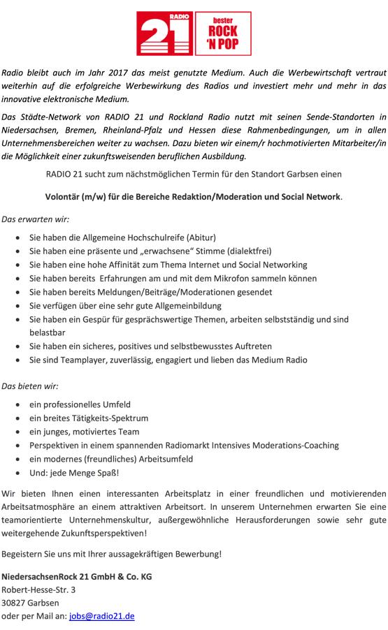 """Radio bleibt auch im Jahr 2017 das meist genutzte Medium. Auch die Werbewirtschaft vertraut weiterhin auf die erfolgreiche Werbewirkung des Radios und investiert mehr und mehr in das innovative elektronische Medium. Das Städte-Network von RADIO 21 und Rockland Radio nutzt mit seinen Sende-Standorten in Niedersachsen, Bremen, Rheinland-Pfalz und Hessen diese Rahmenbedingungen, um in allen Unternehmensbereichen weiter zu wachsen. Dazu bieten wir einem/r hochmotivierten Mitarbeiter/in die Möglichkeit einer zukunftsweisenden beruflichen Ausbildung. RADIO 21 sucht zum nächstmöglichen Termin für den Standort Garbsen einen Volontär (m/w) für die Bereiche Redaktion/Moderation und Social Network. Das erwarten wir:  • Sie haben die Allgemeine Hochschulreife (Abitur) • Sie haben eine präsente und """"erwachsene"""" Stimme (dialektfrei) • Sie haben eine hohe Affinität zum Thema Internet und Social Networking • Sie haben bereits Erfahrungen am und mit dem Mikrofon sammeln können • Sie haben bereits Meldungen/Beiträge/Moderationen gesendet • Sie verfügen über eine sehr gute Allgemeinbildung • Sie haben ein Gespür für gesprächswertige Themen, arbeiten selbstständig und sind belastbar • Sie haben ein sicheres, positives und selbstbewusstes Auftreten • Sie sind Teamplayer, zuverlässig, engagiert und lieben das Medium Radio   Das bieten wir: • ein professionelles Umfeld • ein breites Tätigkeits-Spektrum • ein junges, motiviertes Team • Perspektiven in einem spannenden Radiomarkt Intensives Moderations-Coaching • ein modernes (freundliches) Arbeitsumfeld • Und: jede Menge Spaß! Wir bieten Ihnen einen interessanten Arbeitsplatz in einer freundlichen und motivierenden Arbeitsatmosphäre an einem attraktiven Arbeitsort. In unserem Unternehmen erwarten Sie eine teamorientierte Unternehmenskultur, außergewöhnliche Herausforderungen sowie sehr gute weitergehende Zukunftsperspektiven! Begeistern Sie uns mit Ihrer aussagekräftigen Bewerbung! NiedersachsenRock 21 GmbH & Co. KG Robert-Hesse-Str. 3 308"""