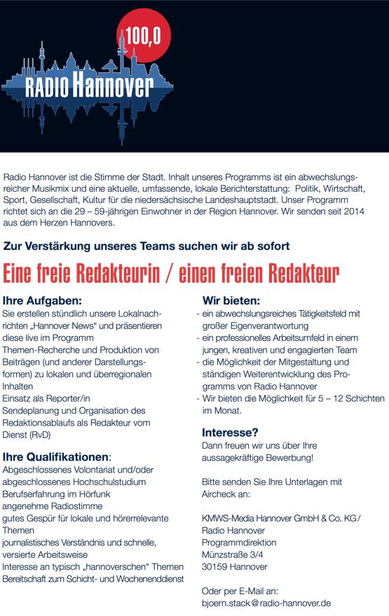 """DIE STIMME DER STADT Radio Hannover ist die Stimme der Stadt. Inhalt unseres Programms ist ein abwechslungs- reicher Musikmix und eine aktuelle, umfassende, lokale Berichterstattung: Politik, Wirtschaft, Sport, Gesellschaft, Kultur für die niedersächsische Landeshauptstadt. Unser Programm richtet sich an die 29 – 59-jährigen Einwohner in der Region Hannover. Wir senden seit 2014 aus dem Herzen Hannovers. Zur Verstärkung unseres Teams suchen wir ab sofort Eine freie Redakteurin / einen freien Redakteur Ihre Aufgaben: - Sie erstellen stündlich unsere Lokalnach- richten """"Hannover News"""" und präsentieren diese live im Programm - Themen-Recherche und Produktion von Beiträgen (und anderer Darstellungs- formen) zu lokalen und überregionalen Inhalten - Einsatz als Reporter/in - Sendeplanung und Organisation des Redaktionsablaufs als Redakteur vom Dienst (RvD) Ihre Quali kationen: - Abgeschlossenes Volontariat und/oder abgeschlossenes Hochschulstudium - Berufserfahrung im Hörfunk - angenehme Radiostimme - gutes Gespür für lokale und hörerrelevante Themen - journalistisches Verständnis und schnelle, versierte Arbeitsweise - Interesse an typisch """"hannoverschen"""" Themen - Bereitschaft zum Schicht- und Wochenenddienst Wir bieten: - ein abwechslungsreiches Tätigkeitsfeld mit großer Eigenverantwortung - ein professionelles Arbeitsumfeld in einem jungen, kreativen und engagierten Team - die Möglichkeit der Mitgestaltung und ständigen Weiterentwicklung des Pro- gramms von Radio Hannover - Wir bieten die Möglichkeit für 5 – 12 Schichten im Monat. Interesse? Dann freuen wir uns über Ihre aussagekräftige Bewerbung! Bitte senden Sie Ihre Unterlagen mit Aircheck an: KMWS-Media Hannover GmbH & Co. KG / Radio Hannover Programmdirektion Münzstraße 3/4 30159 Hannover Oder per E-Mail an: bjoern.stack @ radio-hannover.de"""