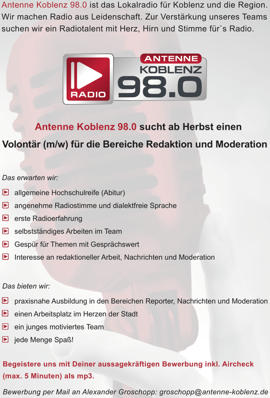 Antenne Koblenz 98.0 ist das Lokalradio für Koblenz und die Region. Wir machen Radio aus Leidenschaft. Zur Verstärkung unseres Teams suchen wir ein Radiotalent mit Herz, Hirn und Stimme für`s Radio. Antenne Koblenz 98.0 sucht ab Herbst einen Volontär (m/w) für die Bereiche Redaktion und Moderation Das erwarten wir: allgemeine Hochschulreife (Abitur) angenehme Radiostimme und dialektfreie Sprache erste Radioerfahrung selbstständiges Arbeiten im Team Gespür für Themen mit Gesprächswert Interesse an redaktioneller Arbeit, Nachrichten und Moderation Das bieten wir: praxisnahe Ausbildung in den Bereichen Reporter, Nachrichten und Moderation einen Arbeitsplatz im Herzen der Stadt ein junges motiviertes Team jede Menge Spaß! Begeistere uns mit Deiner aussagekräftigen Bewerbung inkl. Aircheck (max. 5 Minuten) als mp3. Bewerbung per Mail an Alexander Groschopp: groschopp@antenne-koblenz.de