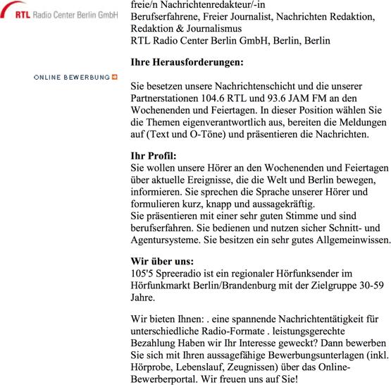 """RTL Radio Center Berlin GmbH, Berlin sucht freie/n Nachrichtenredakteur/-in, Berufserfahrene, Freier Journalist, Nachrichten Redaktion, Redaktion & Journalismus. Ihre Herausforderungen: Sie besetzen unsere Nachrichtenschicht und die unserer Partnerstationen 104.6 RTL und 93.6 JAM FM an den Wochenenden und Feiertagen. In dieser Position wählen Sie die Themen eigenverantwortlich aus, bereiten die Meldungen auf (Text und O-Töne) und präsentieren die Nachrichten. Profil: Sie wollen unsere Hörer an den Wochenenden und Feiertagen über aktuelle Ereignisse, die die Welt und Berlin bewegen, informieren. Sie sprechen die Sprache unserer Hörer und formulieren kurz, knapp und aussagekräftig.Sie präsentieren mit einer sehr guten Stimme und sind berufserfahren. Sie bedienen und nutzen sicher Schnitt- und Agentursysteme. Sie besitzen ein sehr gutes Allgemeinwissen.""""  Wir über uns: 105'5 Spreeradio ist ein regionaler Hörfunksender im Hörfunkmarkt Berlin/Brandenburg mit der Zielgruppe 30-59 Jahre.  Wir bieten Ihnen: . eine spannende Nachrichtentätigkeit für unterschiedliche Radio-Formate . leistungsgerechte Bezahlung Haben wir Ihr Interesse geweckt? Dann bewerben Sie sich mit Ihren aussagefähige Bewerbungsunterlagen (inkl. Hörprobe, Lebenslauf, Zeugnissen) über das Online-Bewerberportal. Wir freuen uns auf Sie!"""
