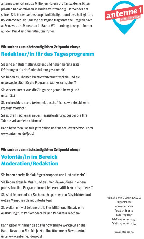 antenne 1 gehört mit 1,1 Millionen Hörern pro Tag zu den größten privaten Radiostationen in Baden-Württemberg. Der Sender hat seinen Sitz in der Landeshauptstadt Stuttgart und beschäftigt rund 80 Mitarbeiter. Als Stimme der Region trägt antenne 1 täglich nach außen, was die Menschen in Baden-Württemberg bewegt – immer auf den Punkt und fünf Minuten früher. Wir suchen zum nächstmöglichen Zeitpunkt eine/n Redakteur/in für das Tagesprogramm Sie sind ein Unterhaltungstalent und haben bereits erste Erfahrungen als Hörfunkredakteur gesammelt? Sie lieben es, Themen kreativ weiterzuentwickeln und sie unverwechselbar für die Programm-Marke zu machen? Sie wissen immer was die Zielgruppe gerade bewegt und unterhält? Sie suchen nach einer neuen Herausforderung, bei der Sie Ihre Talente voll ausleben können? Dann bewerben Sie sich jetzt online über unser Bewerbertool unter www.antenne1.de/jobs! Wir suchen zum nächstmöglichen Zeitpunkt eine/n Volontär/in im Bereich Moderation/Redaktion Sie haben bereits Radioluft geschnuppert und Lust auf mehr? Sie lieben aktuelle Musik und träumen davon, diese in einem professionellen Programmformat leidenschaftlich zu präsentieren? Sie sind immer auf der Suche nach spannenden Geschichten und wollen Menschen damit unterhalten? Sie wollen mit viel Leidenschaft, Flexibilität und Einsatz eine Ausbildung zum Radiomoderator und Redakteur machen? Dann geben wir Ihnen das dafür notwendige Werkzeug an die Hand. Bewerben Sie sich jetzt online über unser Bewerbertool unter www.antenne1.de/jobs! www.antenne1.de/jobs Sie recherchieren und texten leidenschaftlich sowie zielsicher im Programmformat? ANTENNE RADIO GMBH & CO. KG Programmleiter Alexander Heine Postfach 81 01 50 70518 Stuttgart Telefon 0711 72727-350 Telefax 0711 72727-355 www.antenne1.de