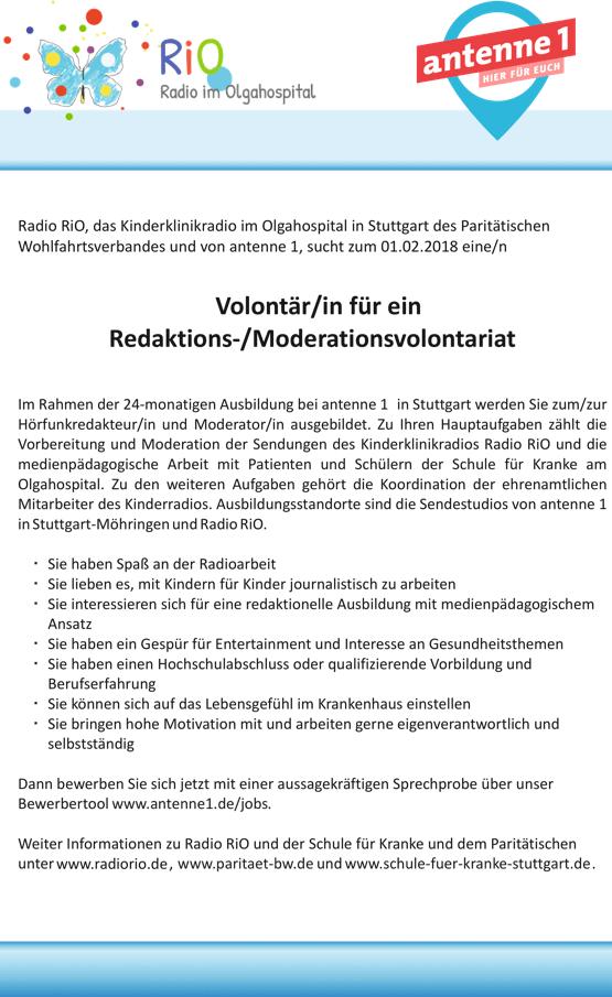 Radio RiO, das Kinderklinikradio im Olgahospital in Stuttgart des Paritätischen Wohlfahrtsverbandes und von antenne 1, sucht zum 01.02.2018 eine/n Volontär/in für ein Redaktions-/Moderationsvolontariat ImRahmender24-monatigenAusbildungbeiantenne1 inStuttgartwerdenSiezum/zur Hörfunkredakteur/in und Moderator/in ausgebildet. Zu Ihren Hauptaufgaben zählt die Vorbereitung und Moderation der Sendungen des Kinderklinikradios Radio RiO und die medienpädagogische Arbeit mit Patienten und Schülern der Schule für Kranke am Olgahospital. Zu den weiteren Aufgaben gehört die Koordination der ehrenamtlichen Mitarbeiter des Kinderradios. Ausbildungsstandorte sind die Sendestudios von antenne 1 in Stuttgart-Möhringen und Radio RiO. Sie haben Spaß an der Radioarbeit Sie lieben es, mit Kindern für Kinder journalistisch zu arbeiten Sie interessieren sich für eine redaktionelle Ausbildung mit medienpädagogischem Ansatz Sie haben ein Gespür für Entertainment und Interesse an Gesundheitsthemen Sie haben einen Hochschulabschluss oder qualifizierende Vorbildung und Berufserfahrung Sie können sich auf das Lebensgefühl im Krankenhaus einstellen Sie bringen hohe Motivation mit und arbeiten gerne eigenverantwortlich und selbstständig Dann bewerben Sie sich jetzt mit einer aussagekräftigen Sprechprobe über unser Bewerbertool www.antenne1.de/jobs. Weiter Informationen zu Radio RiO und der Schule für Kranke und dem Paritätischen unter www.radiorio.de, www.paritaet-bw.de und www.schule-fuer-kranke-stuttgart.de