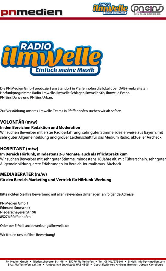 Die PN Medien GmbH produziert am Standort in Pfaffenhofen die lokal über DAB+ verbreiteten Hörfunkprogramme Radio Ilmwelle, Ilmwelle Schlager, Ilmwelle 90s, Ilmwelle Event, PN Eins Dance und PN Eins Urban. Zur Verstärkung unseres Ilmwelle-Teams in Pfaffenhofen suchen wir ab sofort: VOLONTÄR (m/w) In den Bereichen Redaktion und Moderation Wir suchen Bewerber mit erster Radioerfahrung, sehr guter Stimme, idealerweise aus Bayern, mit sehr guter Allgemeinbildung und großer Leidenschaft für das Medium Radio, aktueller Aircheck HOSPITANT (m/w) Im Bereich Hörfunk, mindestens 2-3 Monate, auch als Pflichtpraktikum Wir suchen Bewerber mit sehr guter Stimme, mindestens 18 Jahre alt, mit Führerschein, sehr guter Allgemeinbildung, erste Erfahrungen im Bereich Journalismus, Aircheck MEDIABERATER (m/w) für den Bereich Marketing und Vertrieb für Hörfunk-Werbung Bitte richten Sie Ihre Bewerbung mit allen relevanten Unterlagen an folgende Adresse: PN Medien GmbH Edmund Soutschek Niederscheyerer Str. 98 85276 Pfaffenhofen Oder per E-Mail an: bewerbung@ilmwelle.de Wir freuen uns auf Ihre Bewerbung!  PN Medien GmbH • Niederscheyerer Str. 98 • 85276 Pfaffenhofen • Tel: 08441/2791-0 • E-Mail: info@pn-medien.com Sitz: Pfaffenhofen a.d.Ilm • Amtsgericht Ingolstadt HRB 4805 • Geschäftsführer: Andreas Breitner, Jürgen Kavrailoglu