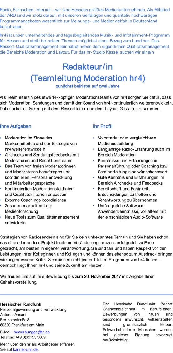 Radio, Fernsehen, Internet – wir sind Hessens größtes Medienunternehmen. Als Mitglied der ARD sind wir stolz darauf, mit unseren vielfältigen und qualitativ hochwertigen Programmangeboten wesentlich zur Meinungs- und Medienvielfalt in Deutschland beizutragen. hr4 ist unser unterhaltendes und tagesbegleitendes Musik- und Infotainment-Programm für Hessen und stellt bei seinen Themen möglichst einen Bezug zum Land her. Das Ressort Qualitätsmanagement beinhaltet neben dem eigentlichen Qualitätsmanagement die Bereiche Moderation und Layout. Für das hr-Studio Kassel suchen wir eine/n Redakteur/in (Teamleitung Moderation hr4) zunächst befristet auf zwei Jahre Als Teamleiter/in des etwa 14-köpfigen Moderationsteams von hr4 sorgen Sie dafür, dass sich Moderation, Sendungen und damit der Sound von hr4 kontinuierlich weiterentwickeln. Dabei arbeiten Sie eng mit dem Ressortleiter und dem Layout-Gestalter zusammen. Ihre Aufgaben • Moderation im Sinne des Markenleitbilds und der Strategie von hr4 weiterentwickeln • Airchecks und Sendungsfeedbacks mit Moderatoren und Redaktionsteams • Das Team von freien Moderatorinnen und Moderatoren beauftragen und koordinieren, Personalentwicklung und Mitarbeitergespräche • Kontinuierlich Moderationsleitlinien und Qualitätskriterien anpassen • Externe Coachings koordinieren • Zusammenarbeit mit der Medienforschung • Neue Tools zum Qualitätsmanagement entwickeln Ihr Profil • Volontariat oder vergleichbare Medienausbildung • Langjährige Radio-Erfahrung auch im Bereich Moderation • Kenntnisse und Erfahrungen in Personalführung oder Coaching bzw. Seminarleitung sind wünschenswert • Gute Kenntnis und Erfahrungen im Bereich Airchecks und Feedbacks • Bereitschaft und Fähigkeit, Entscheidungen zu treffen und Verantwortung zu übernehmen • Umfangreiche Software- Anwenderkenntnisse, vor allem mit der einschlägigen Audio-Software  Strategien von Radiosendern sind für Sie kein unbekanntes Terrain und Sie haben schon das eine oder andere Projekt in einem Ver