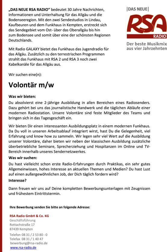 """""""DAS NEUE RSA RADIO"""" bedeutet 30 Jahre Nachrichten, Informationen und Unterhaltung für das Allgäu und die Bodenseeregion. Mit den zwei Sendestudios in Lindau, Kaufbeuren und dem Funkhaus in Kempten, erstreckt sich das Sendegebiet vom Ost- über das Oberallgäu bis hin zum Bodensee und somit über eine der schönsten Regionen Deutschlands. Mit Radio GALAXY bietet das Funkhaus das Jugendradio für das Allgäu. Zusätzlich zu den terrestrischen Programmen strahlt das Funkhaus mit RSA 2 und RSA 3 noch zwei Kabelkanäle für das Allgäu aus. Wir suchen eine(n): Volontär m/w Was wir bieten: Du absolvierst eine 2-jährige Ausbildung in allen Bereichen eines Radiosenders. Dazu gehört bei uns das journalistische Handwerk und die täglichen Abläufe einer modernen Radiostation. Unsere Volontäre sind feste Mitglieder des Teams und bringen sich in das Tagesgeschäft ein. Wir bieten Dir einen interessanten Ausbildungsplatz in einem modernen Funkhaus. Da Du voll in unseren Arbeitsablauf integriert wirst, hast Du die Gelegenheit, viel Erfahrung und know how zu sammeln. Wir legen sehr viel Wert auf die Ausbildung unserer Volontäre, daher bieten wir neben der klassischen Ausbildung zusätzliche überbetriebliche Seminare, Sprecherziehung und Hospitanzen im Online und TV- Bereich innerhalb unseres Sendernetzwerkes. Was wir suchen: Du hast vielleicht schon erste Radio-Erfahrungen durch Praktikas, ein sehr gutes Allgemeinwissen, hohes Interesse an aktuellen Themen und Medien? Du hast Lust auf einen außergewöhnlichen Job, der Dich täglich fordern wird? Interesse? Dann freuen wir uns auf Deine kompletten Bewerbungsunterlagen mit Zeugnissen und frühestem Eintrittstermin. Ihre Bewerbung senden Sie bitte an folgende Adresse: RSA Radio GmbH & Co. KG Geschäftsführung Rottachstraße 17 87439 Kempten Telefon 08 31 / 2 53 80 - 0 Telefax 08 31 / 1 40 47 bewerbung@rsa-radio.de www.rsa-radio.de"""