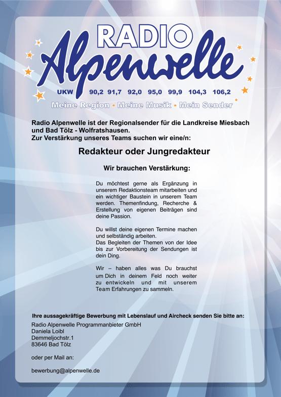 Radio Alpenwelle ist der Regionalsender für die Landkreise Miesbach und Bad Tölz - Wolfratshausen. Zur Verstärkung unseres Teams suchen wir eine/n: Redakteur oder Jungredakteur Wir brauchen Verstärkung: Du möchtest gerne als Ergänzung in unserem Redaktionsteam mitarbeiten und ein wichtiger Baustein in unserem Team werden. Themenfindung, Recherche & Erstellung von eigenen Beiträgen sind deine Passion. Du willst deine eigenen Termine machen und selbständig arbeiten. Das Begleiten der Themen von der Idee bis zur Vorbereitung der Sendungen ist dein Ding. Wir – haben alles was Du brauchst um Dich in deinem Feld noch weiter zu entwickeln und mit unserem Team Erfahrungen zu sammeln. Ihre aussagekräftige Bewerbung mit Lebenslauf und Aircheck senden Sie bitte an: Radio Alpenwelle Programmanbieter GmbH Daniela Loibl Demmeljochstr.1 83646 Bad Tölz oder per Mail an: bewerbung@alpenwelle.de