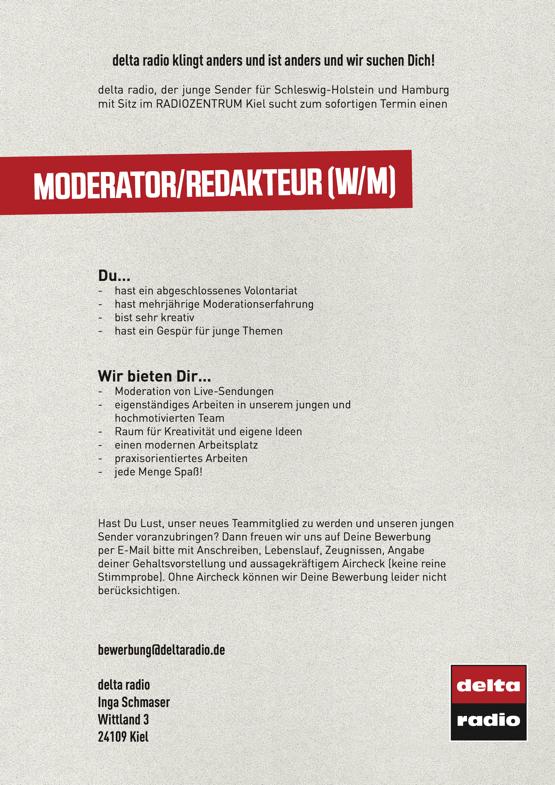 MODERATOR/REDAKTEUR (W/M) - delta radio klingt anders und ist anders und wir suchen Dich! delta radio, der junge Sender für Schleswig-Holstein und Hamburg mit Sitz im RADIOZENTRUM Kiel sucht zum sofortigen Termin einen  Du... - hast ein abgeschlossenes Volontariat - hast mehrjährige Moderationserfahrung - bist sehr kreativ - hast ein Gespür für junge Themen Wir bieten Dir... - Moderation von Live-Sendungen - eigenständiges Arbeiten in unserem jungen und hochmotivierten Team - Raum für Kreativität und eigene Ideen - einen modernen Arbeitsplatz - praxisorientiertes Arbeiten - jede Menge Spaß! Hast Du Lust, unser neues Teammitglied zu werden und unseren jungen Sender voranzubringen? Dann freuen wir uns auf Deine Bewerbung per E-Mail bitte mit Anschreiben, Lebenslauf, Zeugnissen, Angabe deiner Gehaltsvorstellung und aussagekräftigem Aircheck (keine reine Stimmprobe). Ohne Aircheck können wir Deine Bewerbung leider nicht berücksichtigen. bewerbung@deltaradio.de delta radio Inga Schmaser Wittland 3 24109 Kiel