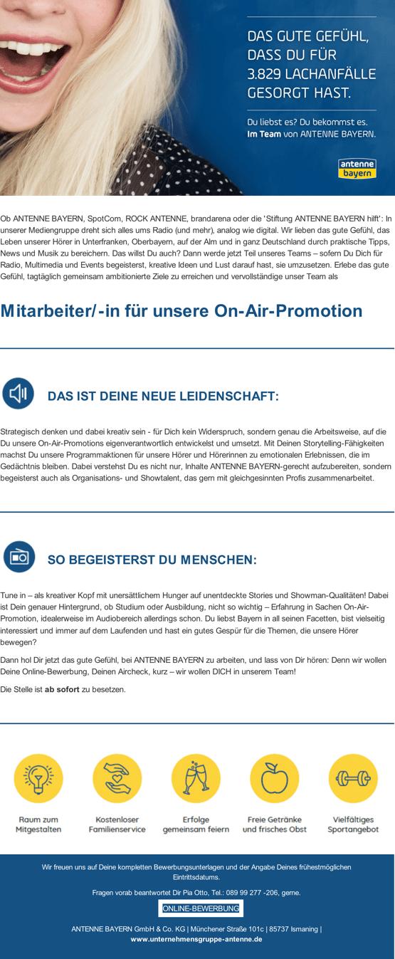 Ob ANTENNE BAYERN, SpotCom, ROCK ANTENNE, brandarena oder die 'Stiftung ANTENNE BAYERN hilft': In unserer Mediengruppe dreht sich alles ums Radio (und mehr), analog wie digital. Wir lieben das gute Gefühl, das Leben unserer Hörer in Unterfranken, Oberbayern, auf der Alm und in ganz Deutschland durch praktische Tipps, News und Musik zu bereichern. Das willst Du auch? Dann werde jetzt Teil unseres Teams – sofern Du Dich für Radio, Multimedia und Events begeisterst, kreative Ideen und Lust darauf hast, sie umzusetzen. Erlebe das gute Gefühl, tagtäglich gemeinsam ambitionierte Ziele zu erreichen und vervollständige unser Team als Mitarbeiter/-in für unsere On-Air-Promotion DAS IST DEINE NEUE LEIDENSCHAFT: Strategisch denken und dabei kreativ sein - für Dich kein Widerspruch, sondern genau die Arbeitsweise, auf die Du unsere On-Air-Promotions eigenverantwortlich entwickelst und umsetzt. Mit Deinen Storytelling-Fähigkeiten machst Du unsere Programmaktionen für unsere Hörer und Hörerinnen zu emotionalen Erlebnissen, die im Gedächtnis bleiben. Dabei verstehst du es nicht nur, Inhalte ANTENNE BAYERN -gerecht aufzubereiten, sondern begeisterst auch als Organisations- und Showtalent, das gern mit gleichgesinnten Profis zusammenarbeitet. SO BEGEISTERST DU MENSCHEN: Tune in – als kreativer Kopf mit unersättlichem Hunger auf unentdeckte Stories und Showman-Qualitäten! Dabei ist Dein genauer Hintergrund, ob Studium oder Ausbildung, nicht so wichtig – Erfahrung in Sachen On-Air- Promotion, idealerweise im Audiobereich allerdings schon. Du liebst Bayern in all seinen Facetten, bist vielseitig interessiert und immer auf dem Laufenden und hast ein gutes Gespür für die Themen, die unsere Hörer bewegen? Dann hol dir jetzt das gute Gefühl, bei ANTENNE BAYERN zu arbeiten, und lass von dir hören: Denn wir wollen deine Online-Bewerbung, deinen Aircheck, kurz – wir wollen DICH in unserem Team! Wir freuen uns auf Deine kompletten Bewerbungsunterlagen inklusive Aircheckdateien und der Angabe D