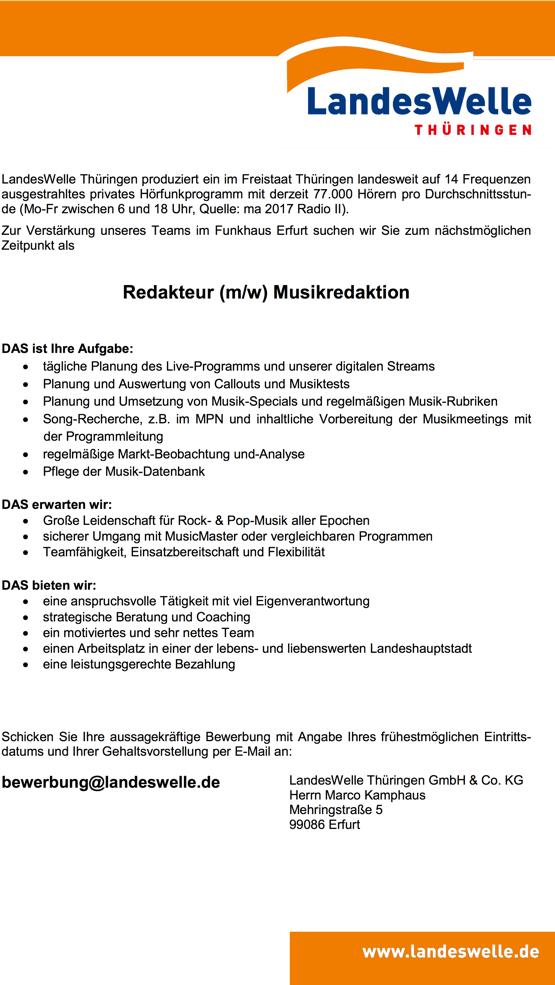 LandesWelle Thüringen produziert ein im Freistaat Thüringen landesweit auf 14 Frequenzen ausgestrahltes privates Hörfunkprogramm mit derzeit 77.000 Hörern pro Durchschnittsstun- de (Mo-Fr zwischen 6 und 18 Uhr, Quelle: ma 2017 Radio II). Zur Verstärkung unseres Teams im Funkhaus Erfurt suchen wir Sie zum nächstmöglichen Zeitpunkt als Redakteur (m/w) Musikredaktion  DAS ist Ihre Aufgabe:   tägliche Planung des Live-Programms und unserer digitalen Streams  Planung und Auswertung von Callouts und Musiktests  Planung und Umsetzung von Musik-Specials und regelmäßigen Musik-Rubriken  Song-Recherche, z.B. im MPN und inhaltliche Vorbereitung der Musikmeetings mit der Programmleitung  regelmäßige Markt-Beobachtung und-Analyse  Pflege der Musik-Datenbank  DAS erwarten wir:  Große Leidenschaft für Rock- & Pop-Musik aller Epochen  sicherer Umgang mit MusicMaster oder vergleichbaren Programmen  Teamfähigkeit, Einsatzbereitschaft und Flexibilität   DAS bieten wir:  eine anspruchsvolle Tätigkeit mit viel Eigenverantwortung  strategische Beratung und Coaching  ein motiviertes und sehr nettes Team  einen Arbeitsplatz in einer der lebens- und liebenswerten Landeshauptstadt  eine leistungsgerechte Bezahlung  Schicken Sie Ihre aussagekräftige Bewerbung mit Angabe Ihres frühestmöglichen Eintritts- datums und Ihrer Gehaltsvorstellung per E-Mail an: bewerbung@landeswelle.de LandesWelle Thüringen GmbH & Co. KG Herrn Marco Kamphaus Mehringstraße 5 99086 Erfurt