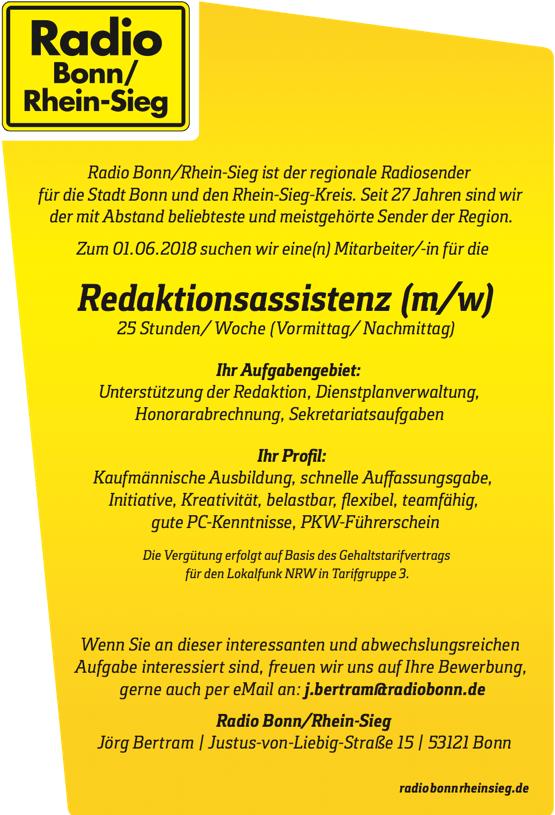 Radio Bonn/Rhein-Sieg ist der regionale Radiosender für die Stadt Bonn und den Rhein-Sieg-Kreis. Seit 27 Jahren sind wir der mit Abstand beliebteste und meistgehörte Sender der Region. Zum 01.06.2018 suchen wir eine(n) Mitarbeiter/-in für die Redaktionsassistenz (m/w) 25 Stunden/ Woche (Vormittag/ Nachmittag) Ihr Aufgabengebiet: Unterstützung der Redaktion, Dienstplanverwaltung, Honorarabrechnung, Sekretariatsaufgaben Ihr Pro l: Kaufmännische Ausbildung, schnelle Au assungsgabe, Initiative, Kreativität, belastbar,  exibel, teamfähig, gute PC-Kenntnisse, PKW-Führerschein Die Vergütung erfolgt auf Basis des Gehaltstarifvertrags für den Lokalfunk NRW in Tarifgruppe 3. Wenn Sie an dieser interessanten und abwechslungsreichen Aufgabe interessiert sind, freuen wir uns auf Ihre Bewerbung, gerne auch per eMail an: j.bertram@radiobonn.de Radio Bonn/Rhein-Sieg Jörg Bertram   Justus-von-Liebig-Straße 15   53121 Bonn radiobonnrheinsieg.de