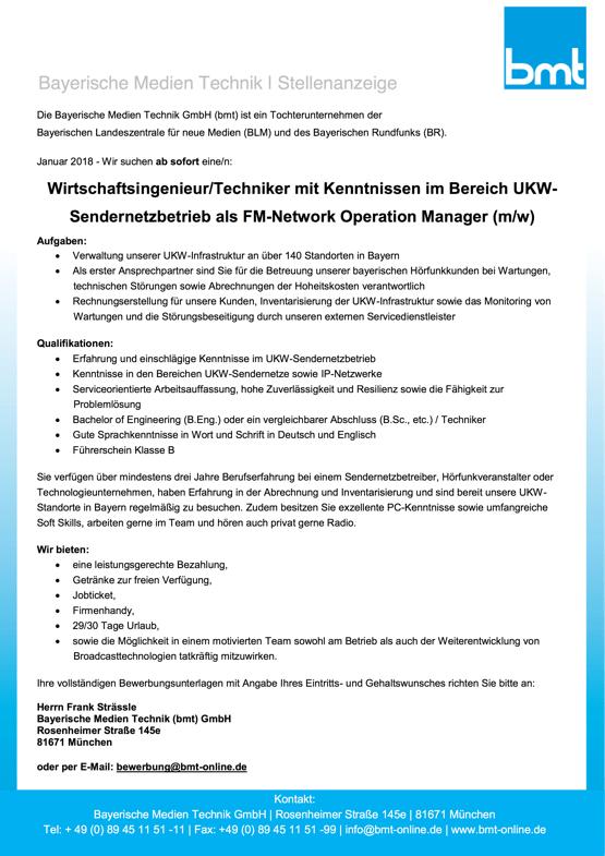 Bayerische Medien Technik | Stellenanzeige Die Bayerische Medien Technik GmbH (bmt) ist ein Tochterunternehmen der Bayerischen Landeszentrale für neue Medien (BLM) und des Bayerischen Rundfunks (BR). Januar 2018 - Wir suchen ab sofort eine/n: Wirtschaftsingenieur/Techniker mit Kenntnissen im Bereich UKW- Sendernetzbetrieb als FM-Network Operation Manager (m/w) Aufgaben: Verwaltung unserer UKW-Infrastruktur an über 140 Standorten in Bayern Als erster Ansprechpartner sind Sie für die Betreuung unserer bayerischen Hörfunkkunden bei Wartungen, technischen Störungen sowie Abrechnungen der Hoheitskosten verantwortlich Rechnungserstellung für unsere Kunden, Inventarisierung der UKW-Infrastruktur sowie das Monitoring von Wartungen und die Störungsbeseitigung durch unseren externen Servicedienstleister Qualifikationen: Erfahrung und einschlägige Kenntnisse im UKW-Sendernetzbetrieb Kenntnisse in den Bereichen UKW-Sendernetze sowie IP-Netzwerke Serviceorientierte Arbeitsauffassung, hohe Zuverlässigkeit und Resilienz sowie die Fähigkeit zur Problemlösung Bachelor of Engineering (B.Eng.) oder ein vergleichbarer Abschluss (B.Sc., etc.) / Techniker Gute Sprachkenntnisse in Wort und Schrift in Deutsch und Englisch Führerschein Klasse B Sie verfügen über mindestens drei Jahre Berufserfahrung bei einem Sendernetzbetreiber, Hörfunkveranstalter oder Technologieunternehmen, haben Erfahrung in der Abrechnung und Inventarisierung und sind bereit unsere UKW- Standorte in Bayern regelmäßig zu besuchen. Zudem besitzen Sie exzellente PC-Kenntnisse sowie umfangreiche Soft Skills, arbeiten gerne im Team und hören auch privat gerne Radio. Wir bieten: eine leistungsgerechte Bezahlung, Getränke zur freien Verfügung, Jobticket, Firmenhandy, 29/30 Tage Urlaub, sowie die Möglichkeit in einem motivierten Team sowohl am Betrieb als auch der Weiterentwicklung von Broadcasttechnologien tatkräftig mitzuwirken. Ihre vollständigen Bewerbungsunterlagen mit Angabe Ihres Eintritts- und Gehaltswunsches richten 