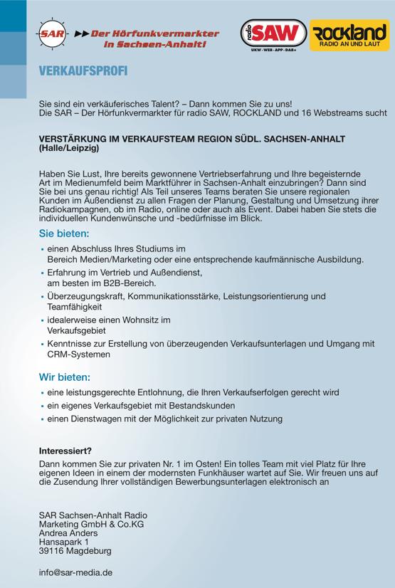 VERKAUFSPROFI gesucht: Sie sind ein verkäuferisches Talent? – Dann kommen Sie zu uns! Die SAR – Der Hörfunkvermarkter für radio SAW, ROCKLAND und 16 Webstreams sucht VERSTÄRKUNG IM VERKAUFSTEAM REGION SÜDL. SACHSEN-ANHALT (Halle/Leipzig) Haben Sie Lust, Ihre bereits gewonnene Vertriebserfahrung und Ihre begeisternde Art im Medienumfeld beim Marktführer in Sachsen-Anhalt einzubringen? Dann sind Sie bei uns genau richtig! Als Teil unseres Teams beraten Sie unsere regionalen Kunden im Außendienst zu allen Fragen der Planung, Gestaltung und Umsetzung ihrer Radiokampagnen, ob im Radio, online oder auch als Event. Dabei haben Sie stets die individuellen Kundenwünsche und -bedürfnisse im Blick. Sie bieten: ▪ einen Abschluss Ihres Studiums im Bereich Medien/Marketing oder eine entsprechende kaufmännische Ausbildung. ▪ Erfahrung im Vertrieb und Außendienst, am besten im B2B-Bereich. ▪ Überzeugungskraft, Kommunikationsstärke, Leistungsorientierung und Teamfähigkeit ▪ idealerweise einen Wohnsitz im Verkaufsgebiet ▪ Kenntnisse zur Erstellung von überzeugenden Verkaufsunterlagen und Umgang mit CRM-Systemen Wir bieten: ▪ eine leistungsgerechte Entlohnung, die Ihren Verkaufserfolgen gerecht wird ▪ ein eigenes Verkaufsgebiet mit Bestandskunden ▪ einen Dienstwagen mit der Möglichkeit zur privaten Nutzung Interessiert? Dann kommen Sie zur privaten Nr. 1 im Osten! Ein tolles Team mit viel Platz für Ihre eigenen Ideen in einem der modernsten Funkhäuser wartet auf Sie. Wir freuen uns auf die Zusendung Ihrer vollständigen Bewerbungsunterlagen elektronisch an SAR Sachsen-Anhalt Radio Marketing GmbH & Co.KG Andrea Anders Hansapark 1 39116 Magdeburg info@sar-media.de UKW‐WEB‐APP‐DAB+