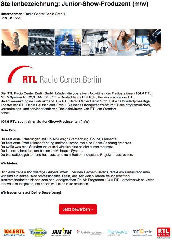 Die RTL Radio Center Berlin GmbH bündelt die operativen Aktivitäten der Radiostationen 104.6 RTL, 105'5 Spreeradio, 93,6 JAM FM, RTL – Deutschlands Hit-Radio, the wave sowie der RTL Radiovermarktung im Hörfunkmarkt. Die RTL Radio Center Berlin GmbH ist eine hundertprozentige Tochter der RTL Radio Deutschland GmbH. Sie ist das Kompetenzzentrum für alle programmlichen, vermarktungs- und serviceorientierten Radioaktivitäten von RTL am Standort Berlin. 104.6 RTL sucht einen Junior-Show-Produzenten (m/w) Dein Profil Du hast erste Erfahrungen mit On-Air-Design (Verpackung, Sound, Elemente). Du hast erste Produktionserfahrung und/oder schon mal eine Radio-Sendung gefahren. Du weißt was eine Stundenuhr ist und wie sich eine solche zusammensetzt. Du kannst schneiden, am besten im Mehrspur-System. Du bist radiobegeistert und hast Lust an einem Radio-Innovations-Projekt mitzuarbeiten. Wir bieten: Dich erwartet ein hochwertiges Arbeitsumfeld über den Dächern Berlins, direkt am Kurfürstendamm. Wir sind ein nettes, sehr professionelles Team, das seit vielen Jahren freundschaftlich zusammenarbeitet. Neben dem sehr erfolgreichen On-Air-Programm 104.6 RTL, arbeiten wir an vielen Innovations-Projekten, bei denen wir Deine Hilfe brauchen. Wir freuen uns auf Deine Bewerbung!
