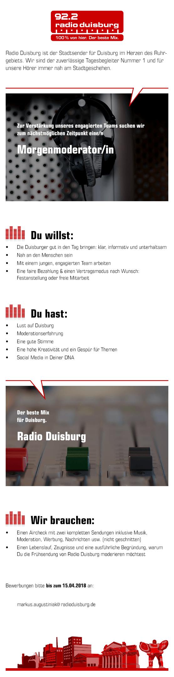 Radio Duisburg ist der Stadtsender im Herzen des Ruhrgebiets und der zuverlässige Tagesbgleiter Nummer 1 und immer nah am Stadtgeschehen. Radio Duisburg sucht zum nächstmöglichen Zeitpunkt eine/n Morgenmoderator/in.