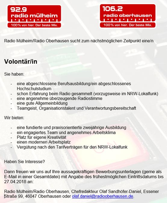 Radio Mülheim/Radio Oberhausen sucht zum nächstmöglichen Zeitpunkt eine/n Volontär/in. Sie haben:   eine abgeschlossene Berufsausbildung/ein abgeschlossenes Hochschulstudium schon Erfahrung beim Radio gesammelt (vorzugsweise im NRW-Lokalfunk) eine angenehme überzeugende Radiostimme eine gute Allgemeinbildung Teamgeist, Organisationstalent und Verantwortungsbereitschaft  Wir bieten:   eine fundierte und praxisorientierte zweijährige Ausbildung ein engagiertes Team und angenehmes Arbeitsklima Platz für eigene Kreativität einen modernen Arbeitsplatz Vergütung nach den Tarifverträgen für den NRW-Lokalfunk  Haben Sie Interesse?   Dann freuen wir uns auf Ihre aussagekräftigen Bewerbungsunterlagen (gerne als E-Mail in einer Gesamtdatei) mit Angabe des frühestmöglichen Eintrittsdatums bis 27.04.2018 an:   Radio Mülheim/Radio Oberhausen, Chefredakteur Olaf Sandhöfer-Daniel, Essener Straße 99, 46047 Oberhausen oder olaf.daniel@radiooberhausen.de.