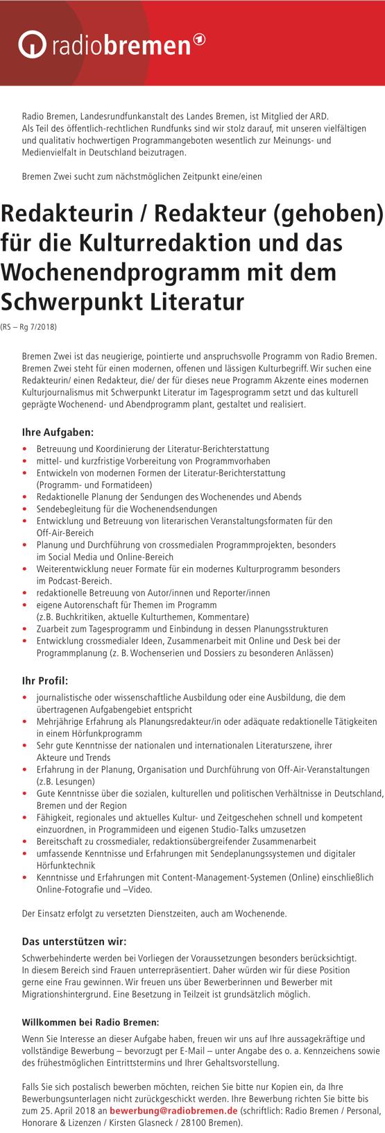 Radio Bremen, Landesrundfunkanstalt des Landes Bremen, ist Mitglied der ARD. Als Teil des öffentlich-rechtlichen Rundfunks sind wir stolz darauf, mit unseren vielfältigen und qualitativ hochwertigen Programmangeboten wesentlich zur Meinungs- und Medienvielfalt in Deutschland beizutragen. Bremen Zwei sucht zum nächstmöglichen Zeitpunkt eine/einen Redakteurin / Redakteur (gehoben) für die Kulturredaktion und das Wochenendprogramm mit dem Schwerpunkt Literatur (RS – Rg 7/2018) Bremen Zwei ist das neugierige, pointierte und anspruchsvolle Programm von Radio Bremen. Bremen Zwei steht für einen modernen, offenen und lässigen Kulturbegriff. Wir suchen eine Redakteurin/ einen Redakteur, die/ der für dieses neue Programm Akzente eines modernen Kulturjournalismus mit Schwerpunkt Literatur im Tagesprogramm setzt und das kulturell geprägte Wochenend- und Abendprogramm plant, gestaltet und realisiert. Ihre Aufgaben: • Betreuung und Koordinierung der Literatur-Berichterstattung • mittel- und kurzfristige Vorbereitung von Programmvorhaben • Entwickeln von modernen Formen der Literatur-Berichterstattung (Programm- und Formatideen) • Redaktionelle Planung der Sendungen des Wochenendes und Abends • Sendebegleitung für die Wochenendsendungen • Entwicklung und Betreuung von literarischen Veranstaltungsformaten für den Off-Air-Bereich • Planung und Durchführung von crossmedialen Programmprojekten, besonders im Social Media und Online-Bereich • Weiterentwicklung neuer Formate für ein modernes Kulturprogramm besonders im Podcast-Bereich. • redaktionelle Betreuung von Autor/innen und Reporter/innen • eigene Autorenschaft für Themen im Programm (z.B. Buchkritiken, aktuelle Kulturthemen, Kommentare) • Zuarbeit zum Tagesprogramm und Einbindung in dessen Planungsstrukturen • Entwicklung crossmedialer Ideen, Zusammenarbeit mit Online und Desk bei der Programmplanung (z. B. Wochenserien und Dossiers zu besonderen Anlässen) Ihr Profil: • journalistische oder wissenschaftliche Ausbildung oder eine