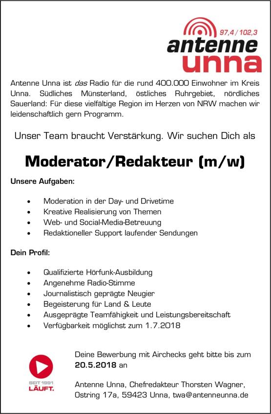 Antenne Unna ist das Radio für die rund 400.000 Einwohner im Kreis Unna. Südliches Münsterland, östliches Ruhrgebiet, nördliches Sauerland: Für diese vielfältige Region im Herzen von NRW machen wir leidenschaftlich gern Programm. Unser Team braucht Verstärkung. Wir suchen Dich als Moderator/Redakteur (m/w) Unsere Aufgaben:  Moderation in der Day- und Drivetime  Kreative Realisierung von Themen  Web- und Social-Media-Betreuung  Redaktioneller Support laufender Sendungen Dein Profil:  Qualifizierte Hörfunk-Ausbildung  Angenehme Radio-Stimme  Journalistisch geprägte Neugier  Begeisterung für Land & Leute  Ausgeprägte Teamfähigkeit und Leistungsbereitschaft  Verfügbarkeit möglichst zum 1.7.2018 Deine Bewerbung mit Airchecks geht bitte bis zum 20.5.2018 an Antenne Unna, Chefredakteur Thorsten Wagner, Ostring 17a, 59423 Unna, twa@antenneunna.de
