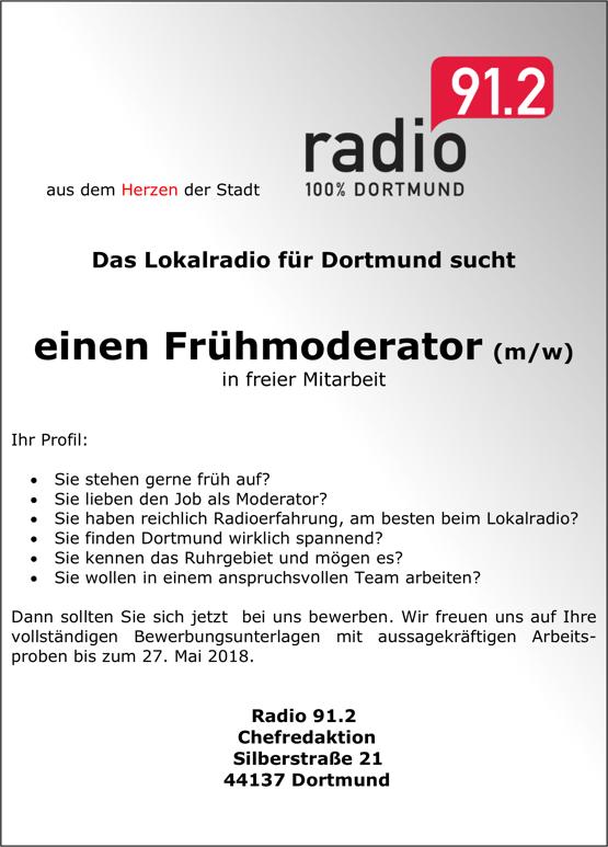 aus dem Herzen der Stadt: radio 91.2 - Das Lokalradio für Dortmund sucht einen Frühmoderator (m/w) in freier Mitarbeit Ihr Profil: Sie stehen gerne früh auf? Sie lieben den Job als Moderator? Sie haben reichlich Radioerfahrung, am besten beim Lokalradio? Sie finden Dortmund wirklich spannend? Sie kennen das Ruhrgebiet und mögen es? Sie wollen in einem anspruchsvollen Team arbeiten? Dann sollten Sie sich jetzt bei uns bewerben. Wir freuen uns auf Ihre vollständigen Bewerbungsunterlagen mit aussagekräftigen Arbeits-proben bis zum 27. Mai 2018. Radio 91.2 Chefredaktion Silberstraße 21 44137 Dortmund