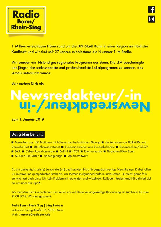 Radio Bonn-Rhein/Sieg sucht Newsredakteur/in – 1 Million erreichbare Hörer rund um die UN-Stadt Bonn in einer Region mit höchster Kaufkraft und wir sind seit 27 Jahren mit Abstand die Nummer 1 im Radio. Wir senden ein 14stündiges regionales Programm aus Bonn. Die LfM bescheinigte uns jüngst, das umfassendste und professionellste Lokalprogramm zu senden, das jemals untersucht wurde. Wir suchen Dich als Newsredakteur/-in zum 1. Januar 2019 Das gibt es bei uns: Menschen aus 180 Nationen mit höherer durchschnittlicher Bildung   die Zentralen von TELEKOM und Deutsche Post UN-Klimasekretariat   Bundesministerien und Bundesbehörden   Bundespolizei/GSG9 BKA   Cyber-Abwehrzentrum   BaFIN   ICE3   Rheinromantik   Flughafen Köln- Bonn Museen und Kultur   Siebengebirge   Top-Freizeitwert Du bist authentisch, kein(e) Langweiler(-in) und hast den Blick für gesprächswertige Newsthemen. Dabei fallen Dir kreative und quergedachte Drehs ein, um Themen zielgruppenkonform umzusetzen. Du stehst gerne früh auf und hast auch um 5 Uhr kein Problem mit lachenden und witzelnden Kollegen. Professionalität definiert sich bei uns über den Spaß. Wir möchten Dich kennenlernen und freuen uns auf Deine aussagekräftige Bewerbung mit Airchecks bis zum 21.09.2018. Wir sind gespannt: Radio Bonn/Rhein-Sieg | Jörg Bertram Justus-von-Liebig-Straße 15, 53121 Bonn Mail: vorstand@radiobonn.de
