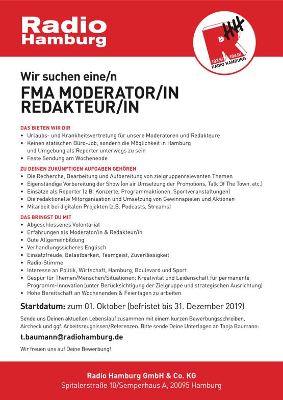 Radio Hamburg sucht eine/n FMA MODERATOR/IN REDAKTEUR/IN DAS BIETEN WIR DIR • Urlaubs-undKrankheitsvertretungfürunsereModeratorenundRedakteure • KeinenstatischenBüro-Job,sonderndieMöglichkeitinHamburg und Umgebung als Reporter unterwegs zu sein • FesteSendungamWochenende ZU DEINEN ZUKÜNFTIGEN AUFGABEN GEHÖREN • DieRecherche,BearbeitungundAufbereitungvonzielgruppenrelevantenThemen • EigenständigeVorbereitungderShow(onairUmsetzungderPromotions,TalkOfTheTown,etc.) • EinsätzealsReporter(z.B.Konzerte,Programmaktionen,Sportveranstaltungen) • Die redaktionelle Mitorganisation und Umsetzung von Gewinnspielen und Aktionen • Mitarbeit bei digitalen Projekten (z.B. Podcasts, Streams) DAS BRINGST DU MIT • AbgeschlossenesVolontariat • ErfahrungenalsModerator/in&Redakteur/in • Gute Allgemeinbildung • VerhandlungssicheresEnglisch • Einsatzfreude, Belastbarkeit, Teamgeist, Zuverlässigkeit • Radio-Stimme • Interesse an Politik, Wirtschaft, Hamburg, Boulevard und Sport • GespürfürThemen/Menschen/ Situationen;KreativitätundLeidenschaftfürpermanente Programm-Innovation (unter Berücksichtigung der Zielgruppe und strategischen Ausrichtung) • HoheBereitschaftanWochenenden&Feiertagenzuarbeiten Startdatum: zum 01. Oktober (befristet bis 31. Dezember 2019) Sende uns Deinen aktuellen Lebenslauf zusammen mit einem kurzen Bewerbungsschreiben, Aircheck und ggf. Arbeitszeugnissen/Referenzen. Bitte sende Deine Unterlagen an Tanja Baumann: t.baumann@radiohamburg.de Wir freuen uns auf Deine Bewerbung! Radio Hamburg GmbH & Co. KG Spitalerstraße 10/Semperhaus A, 20095 Hamburg