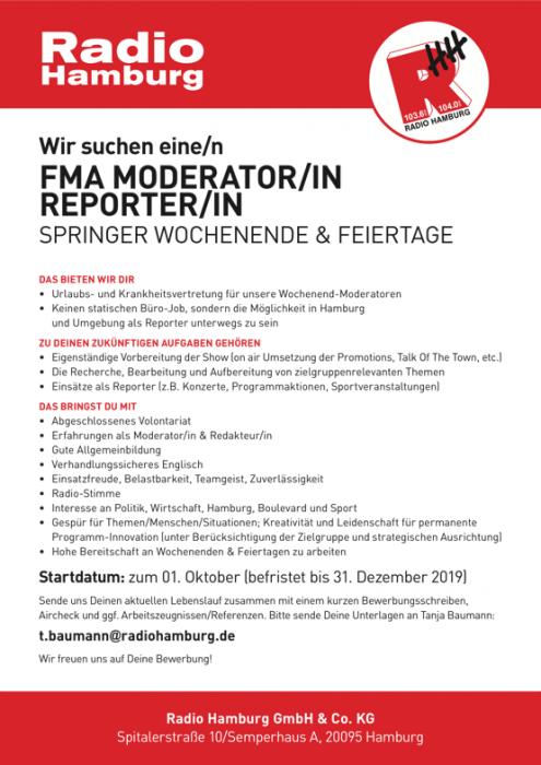 Radio Hamburg sucht eine/n FMA MODERATOR/IN REPORTER/IN SPRINGER WOCHENENDE & FEIERTAGE DAS BIETEN WIR DIR • Urlaubs-undKrankheitsvertretungfürunsereWochenend-Moderatoren • KeinenstatischenBüro-Job,sonderndieMöglichkeitinHamburg und Umgebung als Reporter unterwegs zu sein ZU DEINEN ZUKÜNFTIGEN AUFGABEN GEHÖREN • EigenständigeVorbereitungderShow(onairUmsetzungderPromotions,TalkOfTheTown,etc.) • DieRecherche,BearbeitungundAufbereitungvonzielgruppenrelevantenThemen • EinsätzealsReporter(z.B.Konzerte,Programmaktionen,Sportveranstaltungen) DAS BRINGST DU MIT • AbgeschlossenesVolontariat • ErfahrungenalsModerator/in&Redakteur/in • Gute Allgemeinbildung • VerhandlungssicheresEnglisch • Einsatzfreude, Belastbarkeit, Teamgeist, Zuverlässigkeit • Radio-Stimme • Interesse an Politik, Wirtschaft, Hamburg, Boulevard und Sport • GespürfürThemen/Menschen/Situationen;KreativitätundLeidenschaftfürpermanente Programm-Innovation (unter Berücksichtigung der Zielgruppe und strategischen Ausrichtung) • HoheBereitschaftanWochenenden&Feiertagenzuarbeiten Startdatum: zum 01. Oktober (befristet bis 31. Dezember 2019) Sende uns Deinen aktuellen Lebenslauf zusammen mit einem kurzen Bewerbungsschreiben, Aircheck und ggf. Arbeitszeugnissen/Referenzen. Bitte sende Deine Unterlagen an Tanja Baumann: t.baumann@radiohamburg.de Wir freuen uns auf Deine Bewerbung! Radio Hamburg GmbH & Co. KG Spitalerstraße 10/Semperhaus A, 20095 Hamburg