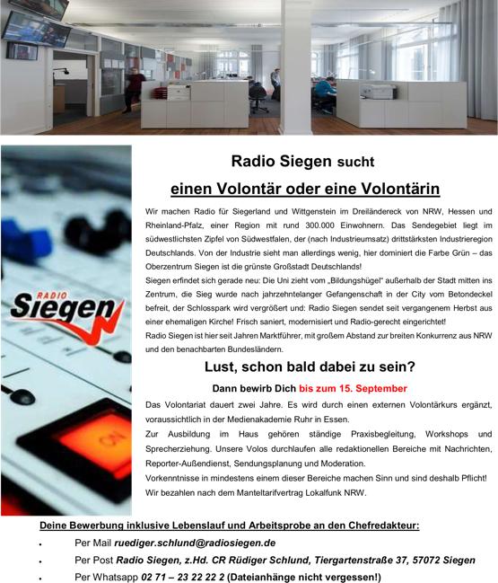"""Radio Siegen sucht einen Volontär oder eine Volontärin Wir machen Radio für Siegerland und Wittgenstein im Dreiländereck von NRW, Hessen und Rheinland-Pfalz, einer Region mit rund 300.000 Einwohnern. Das Sendegebiet liegt im südwestlichsten Zipfel von Südwestfalen, der (nach Industrieumsatz) drittstärksten Industrieregion Deutschlands. Von der Industrie sieht man allerdings wenig, hier dominiert die Farbe Grün – das Oberzentrum Siegen ist die grünste Großstadt Deutschlands! Siegen erfindet sich gerade neu: Die Uni zieht vom """"Bildungshügel"""" außerhalb der Stadt mitten ins Zentrum, die Sieg wurde nach jahrzehntelanger Gefangenschaft in der City vom Betondeckel befreit, der Schlosspark wird vergrößert und: Radio Siegen sendet seit vergangenem Herbst aus einer ehemaligen Kirche! Frisch saniert, modernisiert und Radio-gerecht eingerichtet! Radio Siegen ist hier seit Jahren Marktführer, mit großem Abstand zur breiten Konkurrenz aus NRW und den benachbarten Bundesländern. Lust, schon bald dabei zu sein? Dann bewirb Dich bis zum 15. September Das Volontariat dauert zwei Jahre. Es wird durch einen externen Volontärkurs ergänzt, voraussichtlich in der Medienakademie Ruhr in Essen. Zur Ausbildung im Haus gehören ständige Praxisbegleitung, Workshops und Sprecherziehung. Unsere Volos durchlaufen alle redaktionellen Bereiche mit Nachrichten, Reporter-Außendienst, Sendungsplanung und Moderation. Vorkenntnisse in mindestens einem dieser Bereiche machen Sinn und sind deshalb Pflicht! Wir bezahlen nach dem Manteltarifvertrag Lokalfunk NRW. Deine Bewerbung inklusive Lebenslauf und Arbeitsprobe an den Chefredakteur:  Per Mail ruediger.schlund@radiosiegen.de  Per Post Radio Siegen, z.Hd. CR Rüdiger Schlund, Tiergartenstraße 37, 57072 Siegen  Per Whatsapp 02 71 – 23 22 22 2"""