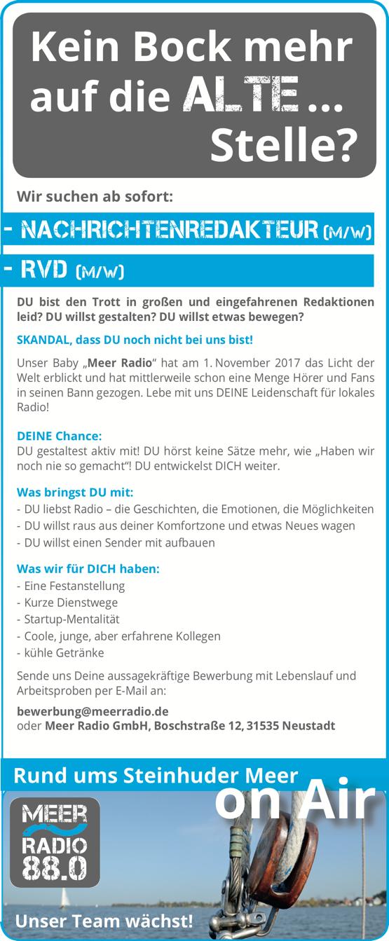"""Kein Bock mehr auf die Alte ... Stelle? - Wir suchen ab sofort: NACHRICHTENREDAKTEUR (M/W) - RVD (M/W) DU bist den Trott in großen und eingefahrenen Redaktionen leid? DU willst gestalten? DU willst etwas bewegen? SKANDAL, dass DU noch nicht bei uns bist! Unser Baby """"Meer Radio"""" hat am 1. November 2017 das Licht der Welt erblickt und hat mittlerweile schon eine Menge Hörer und Fans in seinen Bann gezogen. Lebe mit uns DEINE Leidenschaft für lokales Radio! DEINE Chance: DU gestaltest aktiv mit! DU hörst keine Sätze mehr, wie """"Haben wir noch nie so gemacht""""! DU entwickelst DICH weiter. Was bringst DU mit: - DU liebst Radio – die Geschichten, die Emotionen, die Möglichkeiten - DU willst raus aus deiner Komfortzone und etwas Neues wagen - DU willst einen Sender mit aufbauen Was wir für DICH haben: - Eine Festanstellung - Kurze Dienstwege - Startup-Mentalität - Coole, junge, aber erfahrene Kollegen - kühle Getränke Sende uns Deine aussagekräftige Bewerbung mit Lebenslauf und Arbeitsproben per E-Mail an: bewerbung@meerradio.de oder Meer Radio GmbH, Boschstraße 12, 31535 Neustadt Rund ums Steinhuder Meer on Air Unser Team wächst!"""