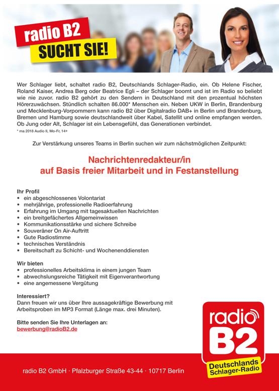 radio B2 SUCHT SIE! Wer Schlager liebt, schaltet radio B2, Deutschlands Schlager-Radio, ein. Ob Helene Fischer, Roland Kaiser, Andrea Berg oder Beatrice Egli – der Schlager boomt und ist im Radio so beliebt wie nie zuvor. radio B2 gehört zu den Sendern in Deutschland mit den prozentual höchsten Hörerzuwächsen. Stündlich schalten 86.000* Menschen ein. Neben UKW in Berlin, Brandenburg und Mecklenburg-Vorpommern kann radio B2 über Digitalradio DAB+ in Berlin und Brandenburg, Bremen und Hamburg sowie deutschlandweit über Kabel, Satellit und online empfangen werden. Ob Jung oder Alt, Schlager ist ein Lebensgefühl, das Generationen verbindet. * ma 2018 Audio II, Mo-Fr, 14+ Zur Verstärkung unseres Teams in Berlin suchen wir zum nächstmöglichen Zeitpunkt: Nachrichtenredakteur/in auf Basis freier Mitarbeit und in Festanstellung Ihr Profil • ein abgeschlossenes Volontariat • mehrjährige, professionelle Radioerfahrung • Erfahrung im Umgang mit tagesaktuellen Nachrichten • ein breitgefächertes Allgemeinwissen • Kommunikationsstärke und sichere Schreibe • Souveräner On Air-Auftritt • Gute Radiostimme • technisches Verständnis • Bereitschaft zu Schicht- und Wochenenddiensten Wir bieten • professionelles Arbeitsklima in einem jungen Team • abwechslungsreiche Tätigkeit mit Eigenverantwortung • eine angemessene Vergütung Interessiert? Dann freuen wir uns über Ihre aussagekräftige Bewerbung mit Arbeitsproben im MP3 Format (Länge max. drei Minuten). Bitte senden Sie Ihre Unterlagen an: bewerbung@radioB2.de radio B2 GmbH . Pfalzburger Straße 43-44 . 10717 Berlin