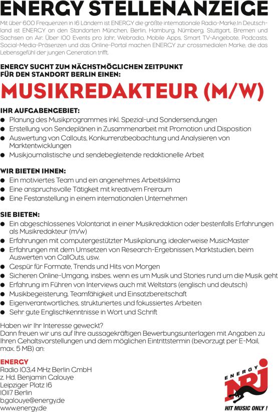 Mit über 600 Frequenzen in 16 Ländern ist ENERGY die größte internationale Radio-Marke.In Deutsch- land ist ENERGY an den Standorten München, Berlin, Hamburg, Nürnberg, Stuttgart, Bremen und Sachsen on Air. Über 100 Events pro Jahr, Webradio, Mobile Apps, Smart TV-Angebote, Podcasts, Social-Media-Präsenzen und das Online-Portal machen ENERGY zur crossmedialen Marke, die das Lebensgefühl der jungen Generation trifft. ENERGY SUCHT ZUM NÄCHSTMÖGLICHEN ZEITPUNKT FÜR DEN STANDORT BERLIN EINEN: MUSIKREDAKTEUR (M/W) IHR AUFGABENGEBIET: • Planung des Musikprogrammes inkl. Spezial-und Sondersendungen • Erstellung von Sendeplänen in Zusammenarbeit mit Promotion und Disposition • Auswertung von Callouts, Konkurrenzbeobachtung und Analysieren von Marktentwicklungen • Musikjournalistische und sendebegleitende redaktionelle Arbeit WIR BIETEN IHNEN: • Ein motiviertes Team und ein angenehmes Arbeitsklima • Eine anspruchsvolle Tätigkeit mit kreativem Freiraum • Eine Festanstellung in einem internationalen Unternehmen SIE BIETEN: • Ein abgeschlossenes Volontariat in einer Musikredaktion oder bestenfalls Erfahrungen als Musikredakteur (m/w) • Erfahrungen mit computergestützter Musikplanung, idealerweise MusicMaster • Erfahrungen mit dem Umsetzen von Research-Ergebnissen, Marktstudien, beim Auswerten von CallOuts, usw. • Gespür für Formate, Trends und Hits von Morgen • Sicheren Online-Umgang, insbes. wenn es um Musik und Stories rund um die Musik geht • Erfahrung im Führen von Interviews auch mit Weltstars (englisch und deutsch) • Musikbegeisterung, Teamfähigkeit und Einsatzbereitschaft • Eigenverantwortliches, strukturiertes und fokussiertes Arbeiten • Sehr gute Englischkenntnisse in Wort und Schrift Haben wir Ihr Interesse geweckt? Dann freuen wir uns auf Ihre aussagekräftigen Bewerbungsunterlagen mit Angaben zu Ihren Gehaltsvorstellungen und dem möglichen Eintrittstermin (bevorzugt per E-Mail, max. 5 MB) an: ENERGY Radio 103,4 MHz Berlin GmbH z. Hd. Benjamin Galouye Leipziger Platz 