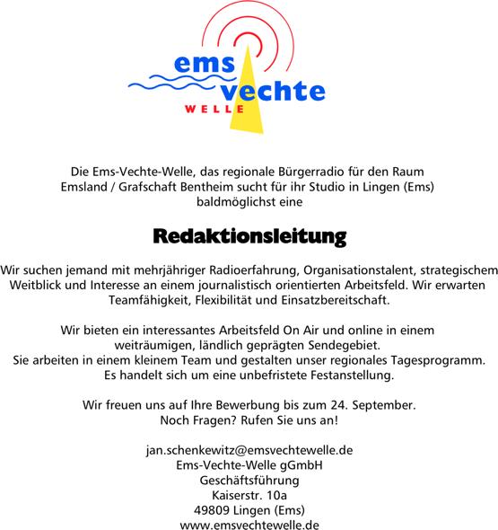 Die Ems-Vechte-Welle sucht Redaktionsleitung. Die Ems-Vechte-Welle, das regionale Bürgerradio für den Raum Emsland / Grafschaft Bentheim sucht für ihr Studio in Lingen (Ems) baldmöglichst eine Redaktionsleitung Wir suchen jemand mit mehrjähriger Radioerfahrung, Organisationstalent, strategischem Weitblick und Interesse an einem journalistisch orientierten Arbeitsfeld. Wir erwarten Teamfähigkeit, Flexibilität und Einsatzbereitschaft. Wir bieten ein interessantes Arbeitsfeld On Air und online in einem weiträumigen, ländlich geprägten Sendegebiet. Sie arbeiten in einem kleinem Team und gestalten unser regionales Tagesprogramm. Es handelt sich um eine unbefristete Festanstellung. Wir freuen uns auf Ihre Bewerbung bis zum 24. September. Noch Fragen? Rufen Sie uns an! jan.schenkewitz@emsvechtewelle.de Ems-Vechte-Welle gGmbH Geschäftsführung Kaiserstr. 10a 49809 Lingen (Ems) www.emsvechtewelle.de